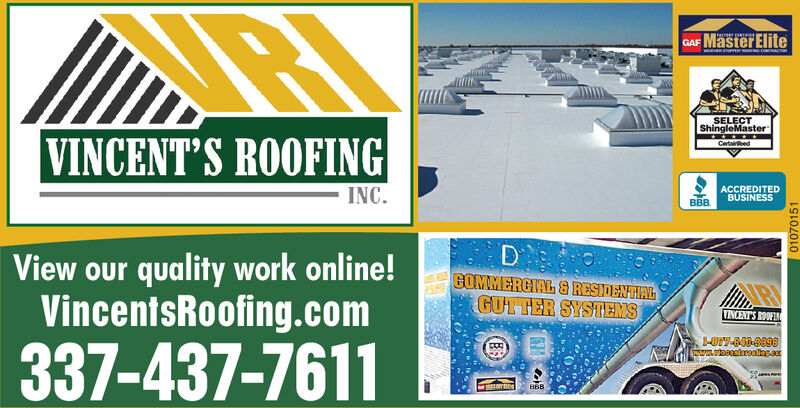 MasterEliteGAFSELECTShingleMasterVINCENT S ROOFINGCertaireedACCREDITEDBUSINESSBBBINC.D GGOMMERCIAL & RESIDENTIALGUTTER SYSTEMSView our quality work online!VincentsRoofing.comTINCENTS OOF-87.801-0898CURoaroollag.ao337-437-7611B5B01069037 MasterElite GAF SELECT ShingleMaster VINCENT S ROOFING Certaireed ACCREDITED BUSINESS BBB INC. D G GOMMERCIAL & RESIDENTIAL GUTTER SYSTEMS View our quality work online! VincentsRoofing.com TINCENTS OOF -87.801-0898 CURoaroollag.ao 337-437-7611 B5B 01069037