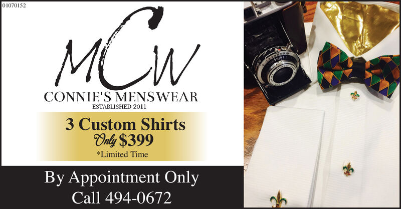 01070152MCWCONNIE'S MENSWEARESTABLISHED 20113 Custom ShirtsOnly $399*Limited TimeBy Appointment OnlyCall 494-0672 01070152 MCW CONNIE'S MENSWEAR ESTABLISHED 2011 3 Custom Shirts Only $399 *Limited Time By Appointment Only Call 494-0672