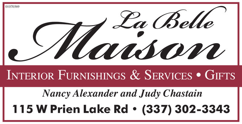 01069258La BelleMaisonINTERIOR FURNISHINGS & SERVICES GIFTSNancy Alexander and Judy Chastain115 W Prien Lake Rd(337) 302-3343 01069258 La Belle Maison INTERIOR FURNISHINGS & SERVICES GIFTS Nancy Alexander and Judy Chastain 115 W Prien Lake Rd (337) 302-3343