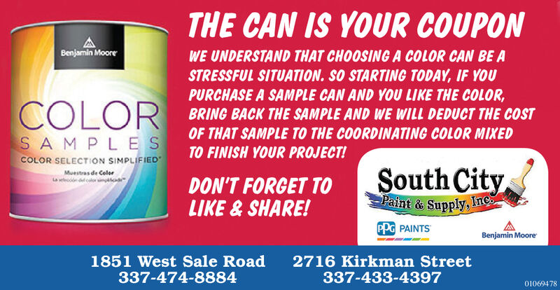 THE CAN IS YOUR COUPONBenjamin MooreWE UNDERSTAND THAT CHOOSINGA COLOR CAN BE ASTRESSFUL SITUATION. SO STARTING TODAY, IF YOUPURCHASE A SAMPLE CAN AND YOU LIKE THE COLOR,BRING BACK THE SAMPLE AND WE WILL DEDUCT THE COSTCOLOROF THAT SAMPLE TO THE COORDINATING COLOR MIXEDTO FINISH YOUR PROJECT!SAMP LESCOLOR SELECTION SIMPLIFIEDSouth CityPaint & Supply, IneMuestras de ColerDON'T FORGET TOLIKE & SHARE!PPG PAINTSBenjamin Moore1851 West Sale Road337-474-88842716 Kirkman Street337-433-439701069478 THE CAN IS YOUR COUPON Benjamin Moore WE UNDERSTAND THAT CHOOSINGA COLOR CAN BE A STRESSFUL SITUATION. SO STARTING TODAY, IF YOU PURCHASE A SAMPLE CAN AND YOU LIKE THE COLOR, BRING BACK THE SAMPLE AND WE WILL DEDUCT THE COST COLOR OF THAT SAMPLE TO THE COORDINATING COLOR MIXED TO FINISH YOUR PROJECT! SAMP LES COLOR SELECTION SIMPLIFIED South City Paint & Supply, Ine Muestras de Coler DON'T FORGET TO LIKE & SHARE! PPG PAINTS Benjamin Moore 1851 West Sale Road 337-474-8884 2716 Kirkman Street 337-433-4397 01069478