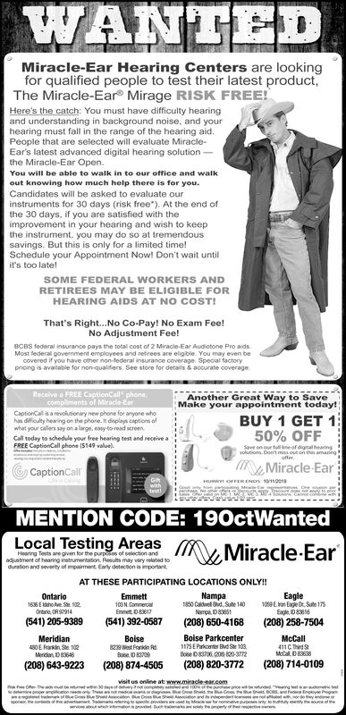 WANTEDMiracle-Ear Hearing Centers are lookingfor qualified people to test their latest product,The Miracle-Ear Mirage RISK FREE!Here's the catch: You must have difficulty hearingand understanding in background noise, and yourhearing must fall in the range of the hearing aid.People that are selected will evaluate Miracle-Ear's latest advanced digital hearing solutionthe Miracle-Ear Open.You will be able to walk in to our office and walkout knowing how much help there is for you.Candidates will be asked to evaluate ourinstruments for 30 days (risk free*). At the end ofthe 30 days, if you are satisfied with theimprovement in your hearing and wish to keepthe instrument, you may do so at tremendoussavings. But this is only for a limited time!Schedule your Appointment Now! Don't wait untilit's too late!SOME FEDERAL WORKERS ANDRETIREES MAY BE ELIGIBLE FORHEARING AIDS AT NO COST!That's Right...No Co-Pay! No Exam Fee!No Adjustment Fee!BCBS federal insurance pays the total cost of 2 Miraclee-Ear Audiotone Pro aidsMost federal government employees and retirees are eligible. You may even becovered if you have other non-federal insurance coverage Special factorypricing is available for non-qualders. See store for details & accurate coverageReceive a FREE CaptionCall phone,compliments of Miracle-EarCaptionCall is a revolusionary new phone for anyone whohas diculty hearing on the phone. it displays captions ofwhat your callers say on a large, easy-to-read screenAnother Great Way to SaveMake your appointment today!BUY 1 GET 150% OFFCall today to schedule your free hearing test and receive aFREE CaptionCall phone (S149 value)Save on our full ine of digital hearingoluions.Don't miss out on this amanngofferMiracle-EarCaptionCallHURR OFFERENDS 12eMwithtesteaoey totagpt TeodMENTION CODE: 190ctWantedLocal Testing AreasMiracle EarHearing Tests are given for the purposs of selection andadustment of hearing instrumentation. Resuts may vary related soduration and severty of impaiment Eary de