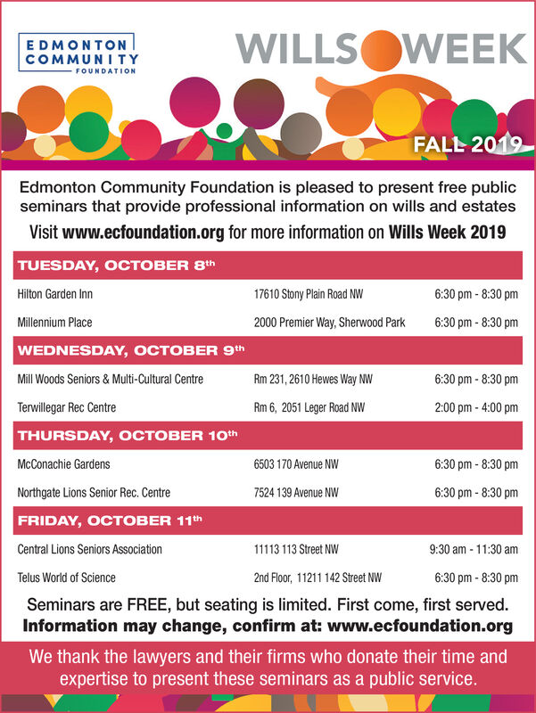 WILLSOWEEKEDMONTONCOMMUNI TYFOUNDATIONFALL 2019Edmonton Community Foundation is pleased to present free publicseminars that provide professional information on wills and estatesVisit www.ecfoundation.org for more information on Wills Week 2019TUESDAY, OCTOBER 8thHilton Garden Inn17610 Stony Plain Road NW6:30 pm-8:30 pmMillennium Place2000 Premier Way, Sherwood Park6:30 pm-8:30 pmWEDNESDAY, OCTOBER 9thMill Woods Seniors & Multi-Cultural CentreRm 231,2610 Hewes Way NW6:30 pm -8:30 pmTerwillegar Rec Centre2:00 pm- 4:00 pmRm 6, 2051 Leger Road NWTHURSDAY, OCTOBER 10thMcConachie Gardens6503 170 Avenue NW6:30 pm-8:30 pmNorthgate Lions Senior Rec. Centre7524 139 Avenue NW6:30 pm-8:30 pmFRIDAY, OCTOBER 11thCentral Lions Seniors Association13113 Street NW9:30 am 11:30 amTelus World of Science2nd Floor, 11211 142 Street NW6:30 pm-8:30 pmSeminars are FREE, but seating is limited. First come, first served.Information may change, confirm at: www.ecfoundation.orgWe thank the lawyers and their firms who donate their time andexpertise to present these seminars as a public service. WILLSOWEEK EDMONTON COMMUNI TY FOUNDATION FALL 2019 Edmonton Community Foundation is pleased to present free public seminars that provide professional information on wills and estates Visit www.ecfoundation.org for more information on Wills Week 2019 TUESDAY, OCTOBER 8th Hilton Garden Inn 17610 Stony Plain Road NW 6:30 pm-8:30 pm Millennium Place 2000 Premier Way, Sherwood Park 6:30 pm-8:30 pm WEDNESDAY, OCTOBER 9th Mill Woods Seniors & Multi-Cultural Centre Rm 231,2610 Hewes Way NW 6:30 pm -8:30 pm Terwillegar Rec Centre 2:00 pm- 4:00 pm Rm 6, 2051 Leger Road NW THURSDAY, OCTOBER 10th McConachie Gardens 6503 170 Avenue NW 6:30 pm-8:30 pm Northgate Lions Senior Rec. Centre 7524 139 Avenue NW 6:30 pm-8:30 pm FRIDAY, OCTOBER 11th Central Lions Seniors Association 13113 Street NW 9:30 am 11:30 am Telus World of Science 2nd Floor, 11211 142 Street NW 6:30 pm-8:30 pm Seminars are FREE, but seating is limited. First come, first served. Information may change, confirm at: www.ecfoundation.org We thank the lawyers and their firms who donate their time and expertise to present these seminars as a public service.