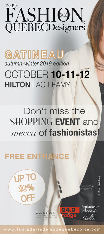 The BigFASHIONQUEBECDesignersbyGATINEAUautumn-winter 2019 editionOCTOBER 10-11-12HILTON LAC-LEAMYDon't miss theSHOPPING EVENT andmecca of fashionistas!FREE ENTRANCEUP TO80%OFFProduction94.9 Anne deTouge ShallaGASPARwww.labraderiedemodequebecoise.comKuon EN ao4d O The Big FASHION QUEBECDesigners by GATINEAU autumn-winter 2019 edition OCTOBER 10-11-12 HILTON LAC-LEAMY Don't miss the SHOPPING EVENT and mecca of fashionistas! FREE ENTRANCE UP TO 80% OFF Production 94.9 Anne de Touge Shalla GASPAR www.labraderiedemodequebecoise.com Kuon EN ao4d O