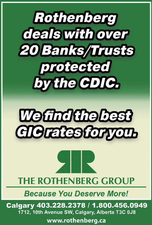 Rothenbergdeals with over20 Banks/Trustsprotectedby the CDIC.We find the bestGIC rates for you.THE ROTHENBERG GROUPBecause You Deserve More!Calgary 403.228.2378 / 1.800.456.09491712, 10th Avenue SW, Calgary, Alberta T3C 0J8www.rothenberg.ca Rothenberg deals with over 20 Banks/Trusts protected by the CDIC. We find the best GIC rates for you. THE ROTHENBERG GROUP Because You Deserve More! Calgary 403.228.2378 / 1.800.456.0949 1712, 10th Avenue SW, Calgary, Alberta T3C 0J8 www.rothenberg.ca
