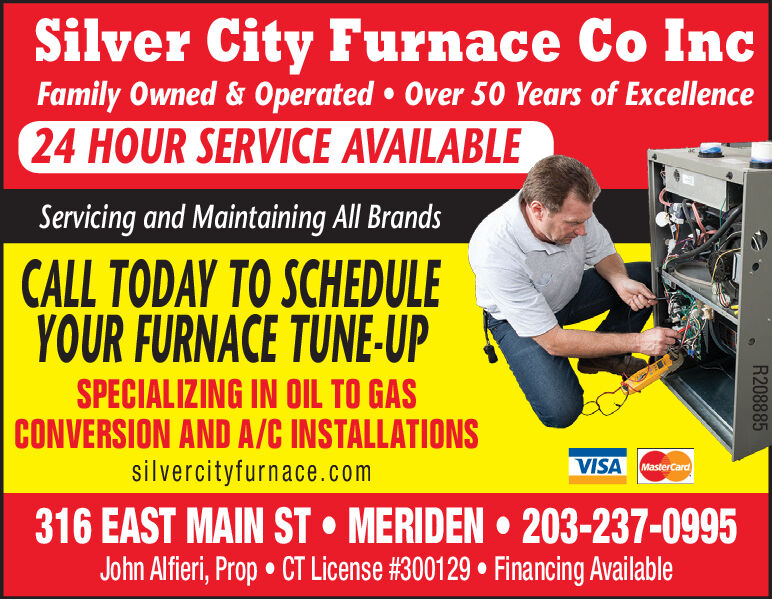 Silver City Furnace Co IncFamily Owned&Operated Over 50 Years of Excellence24 HOUR SERVICE AVAILABLEServicing and Maintaining All BrandsCALL TODAY TO SCHEDULEYOUR FURNACE TUNE-UPSPECIALIZING IN OIL TO GASCONVERSION AND A/C INSTALLATIONSsilvercityfurnace.comVISAMasterCard316 EAST MAIN ST MERIDEN 203-237-0995John Alfieri, Prop CT License #300129 Financing AvailableR208885 Silver City Furnace Co Inc Family Owned&Operated Over 50 Years of Excellence 24 HOUR SERVICE AVAILABLE Servicing and Maintaining All Brands CALL TODAY TO SCHEDULE YOUR FURNACE TUNE-UP SPECIALIZING IN OIL TO GAS CONVERSION AND A/C INSTALLATIONS silvercityfurnace.com VISA MasterCard 316 EAST MAIN ST MERIDEN 203-237-0995 John Alfieri, Prop CT License #300129 Financing Available R208885