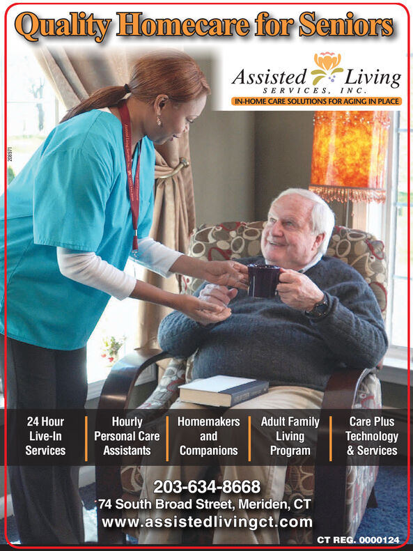 Quality Homecare for SentorsAssisted LivingSERVICES, INCIN-HOME CARE SOLUTIONS FOR AGING IN PLACEHourlyAdult FamilyLivingProgram24 HourHomemakersCare PlusLive-InPersonal CareandTechnology& ServicesServicesAssistantsCompanions203-634-866874 South Broad Street, Meriden, CTwww.assistedlivingct.comCT REG. 0000124Au Ling Quality Homecare for Sentors Assisted Living SERVICES, INC IN-HOME CARE SOLUTIONS FOR AGING IN PLACE Hourly Adult Family Living Program 24 Hour Homemakers Care Plus Live-In Personal Care and Technology & Services Services Assistants Companions 203-634-8668 74 South Broad Street, Meriden, CT www.assistedlivingct.com CT REG. 0000124 Au Ling