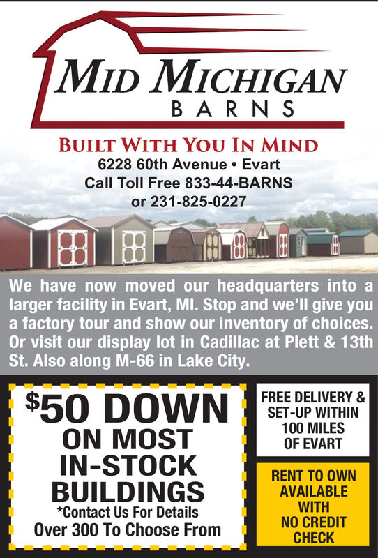 MID MICHIGANBARN SBUILT WITH YOU IN MIND6228 60th Avenue EvartCall Toll Free 833-44-BARNSor 231-825-0227We have now moved our headquarters into alarger facility in Evart, MI. Stop and we'll give youa factory tour and show our inventory of choices.Or visit our display lot in Cadillac at Plett & 13thSt. Also along M-66 in Lake City.$50 DOWNFREE DELIVERY &SET-UP WITHIN100 MILESOF EVARTON MOSTIN-STOCKBUILDINGSRENT TO OWNAVAILABLEWITHNO CREDITCHECK*Contact Us For DetailsOver 300 To Choose From MID MICHIGAN BARN S BUILT WITH YOU IN MIND 6228 60th Avenue Evart Call Toll Free 833-44-BARNS or 231-825-0227 We have now moved our headquarters into a larger facility in Evart, MI. Stop and we'll give you a factory tour and show our inventory of choices. Or visit our display lot in Cadillac at Plett & 13th St. Also along M-66 in Lake City. $50 DOWN FREE DELIVERY & SET-UP WITHIN 100 MILES OF EVART ON MOST IN-STOCK BUILDINGS RENT TO OWN AVAILABLE WITH NO CREDIT CHECK *Contact Us For Details Over 300 To Choose From