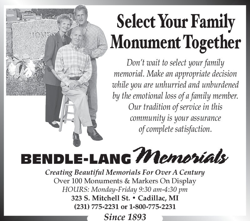 Select Your FamilyMonument TogetherMOMEDon't wait to select your familymemorial. Make an appropriate decisionwhile you are unhurried and unburdenedby the emotional loss of a family memberOur tradition of service in thiscommunity is your assuranceof complete satisfaction.BENDLE-LANGMemorialsCreating Beautiful Memorials For Over A CenturyOver 100 Monuments & Markers On DisplayMonday-Friday 9:30 am-4:30 pm323 S. Mitchell St. . Cadillac, MI(231) 775-2231 or 1-800-775-2231Since 1893 Select Your Family Monument Together MOME Don't wait to select your family memorial. Make an appropriate decision while you are unhurried and unburdened by the emotional loss of a family member Our tradition of service in this community is your assurance of complete satisfaction. BENDLE-LANGMemorials Creating Beautiful Memorials For Over A Century Over 100 Monuments & Markers On Display Monday-Friday 9:30 am-4:30 pm 323 S. Mitchell St. . Cadillac, MI (231) 775-2231 or 1-800-775-2231 Since 1893