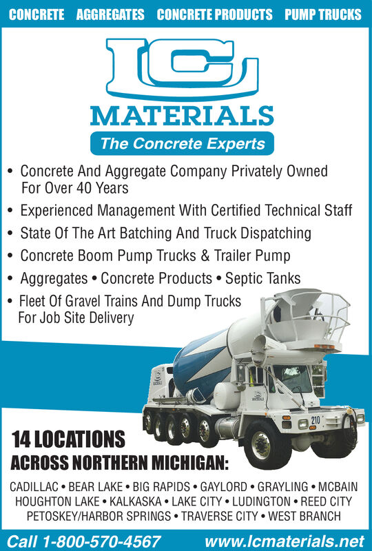 CONCRETE AGGREGATES CONCRETE PRODUCTS PUMP TRUCKSMATERIALSThe Concrete ExpertsConcrete And Aggregate Company Privately OwnedFor Over 40 YearsExperienced Management With Certified Technical StaffState Of The Art Batching And Truck DispatchingConcrete Boom Pump Trucks & Trailer PumpAggregates Concrete Products Septic TanksFleet Of Gravel Trains And Dump TrucksFor Job Site Delivery21014 LOCATIONSACROSS NORTHERN MICHIGAN:CADILLAC BEAR LAKE BIG RAPIDS GAYLORD GRAYLING MCBAINHOUGHTON LAKE KALKASKA LAKE CITY LUDINGTON REED CITYPETOSKEY/HARB0R SPRINGS TRAVERSE CITY WEST BRANCHCall 1-800-570-4567www.lcmaterials.net CONCRETE AGGREGATES CONCRETE PRODUCTS PUMP TRUCKS MATERIALS The Concrete Experts Concrete And Aggregate Company Privately Owned For Over 40 Years Experienced Management With Certified Technical Staff State Of The Art Batching And Truck Dispatching Concrete Boom Pump Trucks & Trailer Pump Aggregates Concrete Products Septic Tanks Fleet Of Gravel Trains And Dump Trucks For Job Site Delivery 210 14 LOCATIONS ACROSS NORTHERN MICHIGAN: CADILLAC BEAR LAKE BIG RAPIDS GAYLORD GRAYLING MCBAIN HOUGHTON LAKE KALKASKA LAKE CITY LUDINGTON REED CITY PETOSKEY/HARB0R SPRINGS TRAVERSE CITY WEST BRANCH Call 1-800-570-4567 www.lcmaterials.net