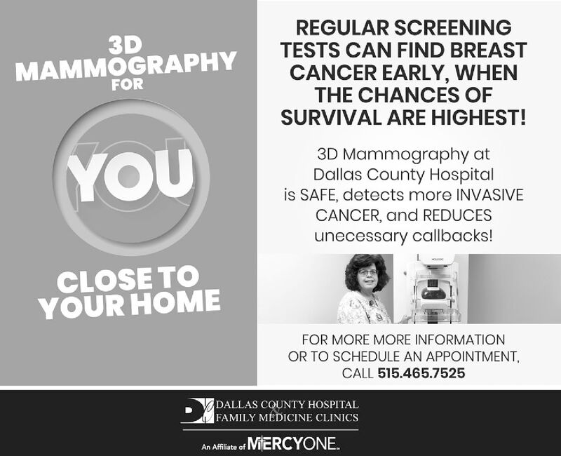 REGULAR SCREENINGTESTS CAN FIND BREAST3DMAMMOGRAPHYFORCANCER EARLY, WHENTHE CHANCES OFSURVIVAL ARE HIGHEST!3D Mammography atDallas County Hospitalis SAFE, detects more INVASIVECANCER, and REDUCESYOUunecessary callbacks!CLOSE TOYOUR HOMEFOR MORE MORE INFORMATIONOR TO SCHEDULE AN APPOINTMENTCALL 515.465.7525DALLAS COUNTY HOSPITALFAMILY MEDICINE CLINICSAn Affiliate of REGULAR SCREENING TESTS CAN FIND BREAST 3D MAMMOGRAPHY FOR CANCER EARLY, WHEN THE CHANCES OF SURVIVAL ARE HIGHEST! 3D Mammography at Dallas County Hospital is SAFE, detects more INVASIVE CANCER, and REDUCES YOU unecessary callbacks! CLOSE TO YOUR HOME FOR MORE MORE INFORMATION OR TO SCHEDULE AN APPOINTMENT CALL 515.465.7525 DALLAS COUNTY HOSPITAL FAMILY MEDICINE CLINICS An Affiliate of