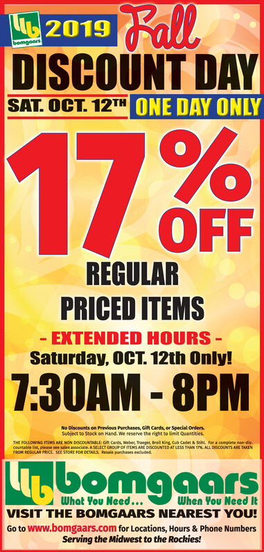 FallDISCOUNT DAY62019bomgoarsSAT. OCT. 12TH ONE DAY ONLY17.%OFFREGULARPRICED ITEMSEXTENDED HOURS-Saturday, OCT. 12th Only!7:30AM-8PMNo Discounts on Previous Purchases, Gift Cards, or Special OrdersSubject to Stock on Hand. We reserve the right to limit QuantitiesTHE FOLLOWING ITEMS ARE NON DISCOUNTABLE: Git Cards, Weber, Traege, Broil King Cub Cadet & StitL for a complete nen discountable list, please see sales associate. A SELECT GROUP OF ITEMS ARE DISCOUNTED AT LESS THAN ALL DESCOUNTS ARE TAKENFROM REGULAR PRICE. SEE STORE FOR DETAILS Resale purchases excladed.469omgaarsWhen You Need tVISIT THE BOMGAARS NEAREST YOU!What You Need...Go to Www.bomgaars.com for Locations, Hours & Phone NumbersServing the Midwest to the Rockies! Fall DISCOUNT DAY 62019 bomgoars SAT. OCT. 12TH ONE DAY ONLY 17.% OFF REGULAR PRICED ITEMS EXTENDED HOURS- Saturday, OCT. 12th Only! 7:30AM-8PM No Discounts on Previous Purchases, Gift Cards, or Special Orders Subject to Stock on Hand. We reserve the right to limit Quantities THE FOLLOWING ITEMS ARE NON DISCOUNTABLE: Git Cards, Weber, Traege, Broil King Cub Cadet & StitL for a complete nen dis countable list, please see sales associate. A SELECT GROUP OF ITEMS ARE DISCOUNTED AT LESS THAN ALL DESCOUNTS ARE TAKEN FROM REGULAR PRICE. SEE STORE FOR DETAILS Resale purchases excladed. 469omgaars When You Need t VISIT THE BOMGAARS NEAREST YOU! What You Need... Go to Www.bomgaars.com for Locations, Hours & Phone Numbers Serving the Midwest to the Rockies!