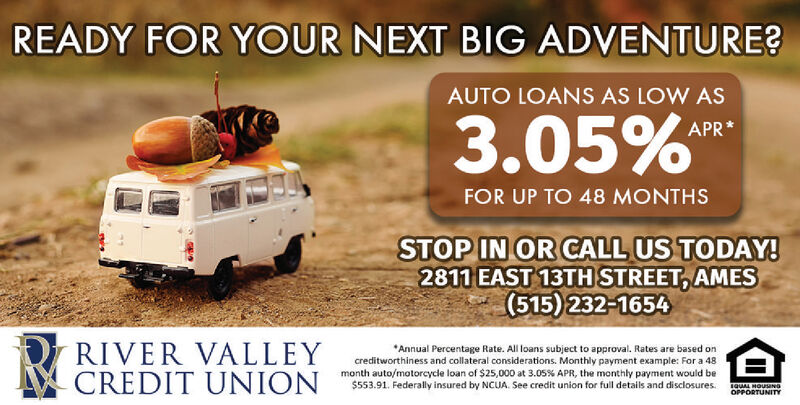 READY FOR YOUR NEXT BIG ADVENTURE?AUTO LOANS AS LOW AS3.05%APR*FOR UP TO 48 MONTHSSTOP IN OR CALL US TODAY!2811 EAST 13TH STREET AMES(515) 232-1654RIVER VALLEYCREDIT UNIONAnnual Percentage Rate. All loans subject to approval. Rates are based oncreditworthiness and collateral considerations. Monthly payment example: For a 48month auto/motorcycle loan of $25,000 at 3.05 % APR , the monthly payment would be$553.91. Federally insured by NCUA. See credit union for full details and disclosuressQUAL HOUSaNGOPPORTUNITY READY FOR YOUR NEXT BIG ADVENTURE? AUTO LOANS AS LOW AS 3.05% APR* FOR UP TO 48 MONTHS STOP IN OR CALL US TODAY! 2811 EAST 13TH STREET AMES (515) 232-1654 RIVER VALLEY CREDIT UNION Annual Percentage Rate. All loans subject to approval. Rates are based on creditworthiness and collateral considerations. Monthly payment example: For a 48 month auto/motorcycle loan of $25,000 at 3.05 % APR , the monthly payment would be $553.91. Federally insured by NCUA. See credit union for full details and disclosures sQUAL HOUSaNG OPPORTUNITY