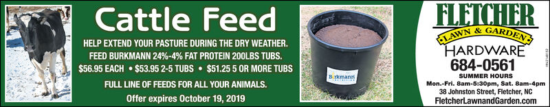 FLETCHERCattle FeedLAWN&GARDENHARDWARE684-0561HELP EXTEND YOUR PASTURE DURING THE DRY WEATHER.FEED BURKMANN 24%-4% FAT PROTEIN 200LBS TUBS.$56.95 EACH$53.95 2-5 TUBS $51.25 5 OR MORE TUBSB rkmannSUMMER HOURSFULL LINE OF FEEDS FOR ALL YOUR ANIMALS.Mon.-Fri. 8am-5:30pm, Sat. 8am-4pm38 Johnston Street, Fletcher, NCFletcherLawnandGarden.comOffer expires October 19, 2019 FLETCHER Cattle Feed LAWN&GARDEN HARDWARE 684-0561 HELP EXTEND YOUR PASTURE DURING THE DRY WEATHER. FEED BURKMANN 24%-4% FAT PROTEIN 200LBS TUBS. $56.95 EACH $53.95 2-5 TUBS $51.25 5 OR MORE TUBS B rkmann SUMMER HOURS FULL LINE OF FEEDS FOR ALL YOUR ANIMALS. Mon.-Fri. 8am-5:30pm, Sat. 8am-4pm 38 Johnston Street, Fletcher, NC FletcherLawnandGarden.com Offer expires October 19, 2019