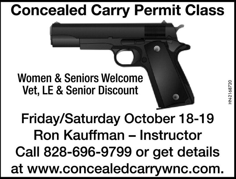Concealed Carry Permit ClassWomen & Seniors WelcomeVet, LE & Senior DiscountFriday/Saturday October 18-19Ron Kauffman - InstructorCall 828-696-9799 or get detailsat www.concealedcarrywnc.com.HN-2168720 Concealed Carry Permit Class Women & Seniors Welcome Vet, LE & Senior Discount Friday/Saturday October 18-19 Ron Kauffman - Instructor Call 828-696-9799 or get details at www.concealedcarrywnc.com. HN-2168720