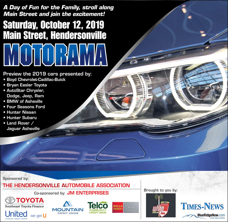 A Day of Fun for the Family, stroll alongMain Street and join the excitement!Saturday, October 12, 2019Main Street, HendersonvilleMOTORAMAPreview the 2019 cars presented by:Boyd Chevrolet-Cadillac-BuickBryan Easler ToyotaAutoStar Chrysler,Dodge, Jeep, RamBMW of AshevilleFour Seasons FordHunter NissanHunter SubaruLand Rover /Jaguar AshevilleSponsored by:THE HENDERSONVILLE AUTOMOBILE ASSOCIATIONBrought to you by:Co-sponsored by: JM ENTERPRISESTOYOTA107.7 fTelcoTIMES-NEWSWELLSFARGOiknSoutheast Toyota FinanceAUTOMOUNTAINCOMMUNITYCREDIT UNIONUnited we get U450 a dCREDIT UNIONBlueRidgeNow.comTimes-News OnlineFEDERAL CREDIr UNION A Day of Fun for the Family, stroll along Main Street and join the excitement! Saturday, October 12, 2019 Main Street, Hendersonville MOTORAMA Preview the 2019 cars presented by: Boyd Chevrolet-Cadillac-Buick Bryan Easler Toyota AutoStar Chrysler, Dodge, Jeep, Ram BMW of Asheville Four Seasons Ford Hunter Nissan Hunter Subaru Land Rover / Jaguar Asheville Sponsored by: THE HENDERSONVILLE AUTOMOBILE ASSOCIATION Brought to you by: Co-sponsored by: JM ENTERPRISES TOYOTA 107.7 f Telco TIMES-NEWS WELLS FARGO ikn Southeast Toyota Finance AUTO MOUNTAIN COMMUNITY CREDIT UNION United we get U 450 a d CREDIT UNION BlueRidgeNow.com Times-News Online FEDERAL CREDIr UNION