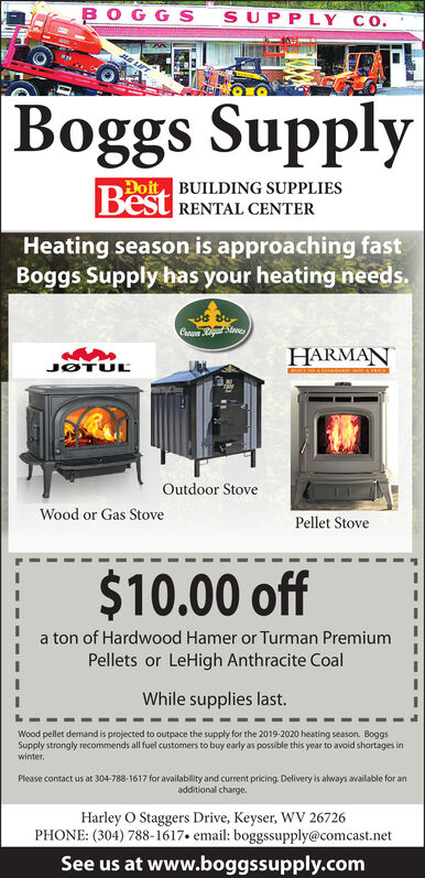 BOGG SSUPPLY COBoggs SupplyDoit BUILDING SUPPLIESBestRENTAL CENTERHeating season is approaching fastBoggs Supply has your heating needs.Erewe Rigiat StevesHARMANJOTULLOutdoor StoveWood or Gas StovePellet Stove$10.00 offa ton of Hardwood Hamer or Turman PremiumPellets or LeHigh Anthracite CoalWhile supplies last.Wood pellet demand is projected to outpace the supply for the 2019-2020 heating season. BoggsSupply strongly recommends all fuel customers to buy early as possible this year to avoid shortages inwinterPlease contact us at 304-788-1617 for availability and current pricing Delivery is always available for anadditional charge.Harley O Staggers Drive, Keyser, WV 26726PHONE: (304) 788-1617. email: boggssupply@comcast.netSee us at www.boggssupply.com BOGG S SUPPLY CO Boggs Supply Doit BUILDING SUPPLIES Best RENTAL CENTER Heating season is approaching fast Boggs Supply has your heating needs. Erewe Rigiat Steves HARMAN JOTULL Outdoor Stove Wood or Gas Stove Pellet Stove $10.00 off a ton of Hardwood Hamer or Turman Premium Pellets or LeHigh Anthracite Coal While supplies last. Wood pellet demand is projected to outpace the supply for the 2019-2020 heating season. Boggs Supply strongly recommends all fuel customers to buy early as possible this year to avoid shortages in winter Please contact us at 304-788-1617 for availability and current pricing Delivery is always available for an additional charge. Harley O Staggers Drive, Keyser, WV 26726 PHONE: (304) 788-1617. email: boggssupply@comcast.net See us at www.boggssupply.com