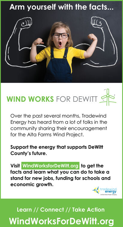Arm yourself with the facts...WIND WORKS FOR DEWITTOver the past several months, TradewindEnergy has heard from a lot of folks in thecommunity sharing their encouragementfor the Alta Farms Wind Project.Support the energy that supports DeWittCounty's future.Visit WindWorksforDeWitt.org to get thefacts and learn what you can do to take astand for new jobs, funding for schools andeconomic growthtradewindenergyLearn // Connect// Take ActionWindWorksForDeWitt.org Arm yourself with the facts... WIND WORKS FOR DEWITT Over the past several months, Tradewind Energy has heard from a lot of folks in the community sharing their encouragement for the Alta Farms Wind Project. Support the energy that supports DeWitt County's future. Visit WindWorksforDeWitt.org to get the facts and learn what you can do to take a stand for new jobs, funding for schools and economic growth tradewind energy Learn // Connect// Take Action WindWorksForDeWitt.org
