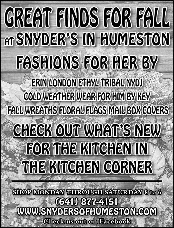 GREAT FINDS FOR FALLTAT SNYDER'S IN HUMESTONFASHIONS FOR HER BYERIN LONDON ETHYL TRIBALNYDJWopyCOLD WEATHER WEAR FOR HIM BY KEYFALL WREATHS FLORAL FLAGS MAIL BOX COUERSCHECK OUT WHATS NEWFOR THE KITCHENINTHE KITCHEN CORNERSHOP MONDAY THROUGH SATURDAY 8 to 6(641) 877-4151www.SNYDERSOFHUMESTON.cOMCheck us out on FacebookSM-CP2577451008 GREAT FINDS FOR FALL TAT SNYDER'S IN HUMESTON FASHIONS FOR HER BY ERIN LONDON ETHYL TRIBALNYDJ Wopy COLD WEATHER WEAR FOR HIM BY KEY FALL WREATHS FLORAL FLAGS MAIL BOX COUERS CHECK OUT WHATS NEW FOR THE KITCHENIN THE KITCHEN CORNER SHOP MONDAY THROUGH SATURDAY 8 to 6 (641) 877-4151 www.SNYDERSOFHUMESTON.cOM Check us out on Facebook SM-CP2577451008