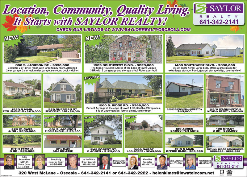Location, Community, Quality Living,It Starts with SAYLOR REALTY.SAYLORREA LT Y641-342-2141CHECK OUR LISTINGS AT WWW.SAYLORREALTYOSCEOLA.COMNEW!NEW!1529 SOUTHWEST BLVD. S225,000The Stone House! 3.4 Acres at the Edge of town! Unique3 BR with 2 car garage and storage shed! Picture perfect!80o S. JACKSON ST. S330,000Beautiful 2 BR Brick ranch with large family room, Attached2 car garage, 2 car tuck under garage, sunroom, deck + dbl lot1409 SOUTHWEST BLVD. s350,0003+ BR on 25 Acres! Large bldg. offers A great place forextra large storage! Pond, garage, storage bidg., country view!REDUCEDTAH1200 S. RIDGE RD. S369,500Perfect Acreage at the edge of town! 4 BR, 3 baths, 2 fireplaces,1 Tuck under garage, formal dining, family room329 SHERMAN STREMODELED 3 BR-$91,0001220 N MAINEXTRA LARGE LOT 3 BR-$179,00o325 E FLETCHER-HUMESTON$45,000119 W WASHINGTONMOVE-IN READY $119,000REDUCEDEDUCFDREDUCED531 S. JACKSON2 BR RANCHI $129,900139 ACRES$4000 PER ACRE229 W. CASS4 BR-$230,000126 GRANT3 BR S89,000117 N MAINSALE OR LEASE1249 FOREST ST.2 ACRES $126,0002115 N MAINOFFICE BLDG-S69,000AUTUMN RIDGE TOWNHOMESE$199,000-s209,000217 N TEMPLE3166 GARST1.68 ACRES-$245,0003 BR $29,900HelenSaylr-NimesGRUCRSBroker Owner641-340-018SAYLORBetty CraigManaging Broker641346-4198Jan Van WinkleBroker Associate641-345803Cherri VsSun Valley641-340-1289Clint Anderson641-772-8864Dennis Kelley641-414-2697Pam Sorensen641-342-0622REALT Y641-342-2141E320 West McLane Osceola 641-342-2141 or 641-342-2222helenkimes@iowatelecom.netsM-CPae9 Location, Community, Quality Living, It Starts with SAYLOR REALTY. SAYLOR REA LT Y 641-342-2141 CHECK OUR LISTINGS AT WWW.SAYLORREALTYOSCEOLA.COM NEW! NEW! 1529 SOUTHWEST BLVD. S225,000 The Stone House! 3.4 Acres at the Edge of town! Unique 3 BR with 2 car garage and storage shed! Picture perfect! 80o S. JACKSON ST. S330,000 Beautiful 2 BR Brick ranch with large family room, Attached 2 car garage, 2 car tuck under garage, sunroom, deck + dbl lot 1409 SOUTHWEST BLVD. s350,000 3+ BR