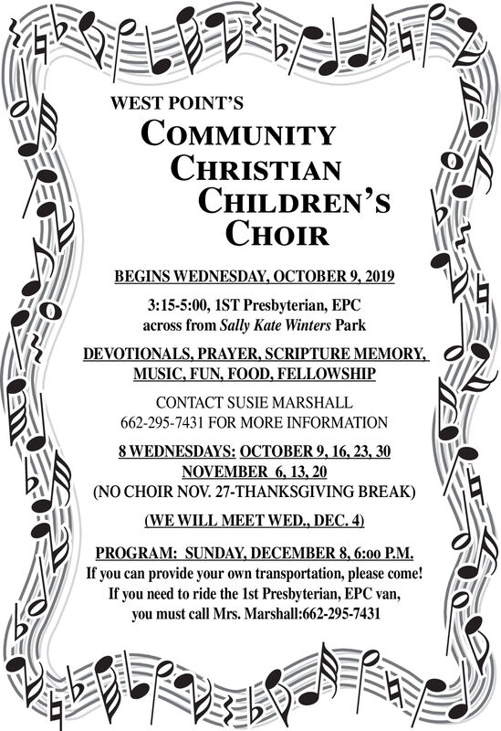 WEST POINT'SCOMMUNITYCHRISTIANCHILDREN'SCHOIRBEGINS WEDNESDAY, OCTOBER 9, 20193:15-5:00, IST Presbyterian, EPCacross from Sally Kate Winters ParkDEVOTIONALS, PRAYER, SCRIPTURE MEMORY,MUSIC, FUN, FOOD, FELLOWSHIPCONTACT SUSIE MARSHALL662-295-7431 FOR MORE INFORMATION8 WEDNESDAYS: OCTOBER 9, 16, 23, 30NOVEMBER 6, 13, 20(NO CHOIR NOV. 27-THANKSGIVING BREAK)(WE WILL MEET WED., DEC. 4)PROGRAM: SUNDAY, DECEMBER 8,6:00 PMIf you can provide your own transportation, please come!If you need to ride the 1st Presbyterian, EPC van,you must call Mrs. Marshall:662-295-7431ey WEST POINT'S COMMUNITY CHRISTIAN CHILDREN'S CHOIR BEGINS WEDNESDAY, OCTOBER 9, 2019 3:15-5:00, IST Presbyterian, EPC across from Sally Kate Winters Park DEVOTIONALS, PRAYER, SCRIPTURE MEMORY, MUSIC, FUN, FOOD, FELLOWSHIP CONTACT SUSIE MARSHALL 662-295-7431 FOR MORE INFORMATION 8 WEDNESDAYS: OCTOBER 9, 16, 23, 30 NOVEMBER 6, 13, 20 (NO CHOIR NOV. 27-THANKSGIVING BREAK) (WE WILL MEET WED., DEC. 4) PROGRAM: SUNDAY, DECEMBER 8,6:00 PM If you can provide your own transportation, please come! If you need to ride the 1st Presbyterian, EPC van, you must call Mrs. Marshall:662-295-7431 ey