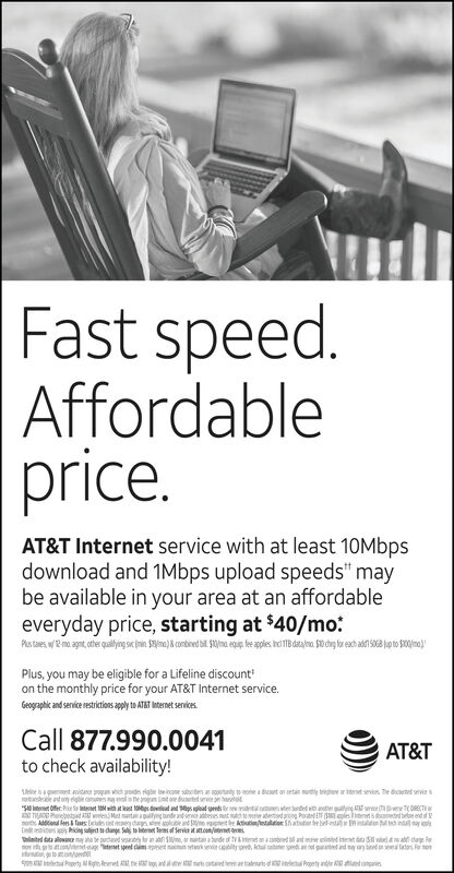 """Fast speed.Affordableprice.AT&T Internet service with at least 10Mbpsdownload and 1Mbps upload speeds"""" maybe available in your area at an affordableeveryday price, starting at $40/mo:Pas taes w2m agnt ote ling sni $i)&cobied b s e ales data 0dg reacha to 00)Plus, you may be eligible for a Lifeline discounton the monthly price for your AT&T Internet service.Geographic and service restitions appl to ATeet serviesCall 877.990.0041AT&Tto check availability!t ine oh odes rige e iedht or tain ly trepte ar itt sevir Te de seviriasten at otty to affe e eteet 10with at 10 o nd ps pat es da s enh e n i CTPnepetad AT wleMt t bdnt a tt dcg ple dtdb endot Addiion ees & aes ey dags be and eti hon dge S Svie n Shat betnt intdo naynted data allown ay be pucad sesr n a , or maitan bunde of ty&me on abed and d t d il no ad cageo cotesitg et ed m se lty o t nd sy ayd a taton For of gtoonoPety Rp Reet Ahe lo and otat he a rs d Propey nd Fast speed. Affordable price. AT&T Internet service with at least 10Mbps download and 1Mbps upload speeds"""" may be available in your area at an affordable everyday price, starting at $40/mo: Pas taes w2m agnt ote ling sni $i)&cobied b s e ales data 0dg reacha to 00) Plus, you may be eligible for a Lifeline discount on the monthly price for your AT&T Internet service. Geographic and service restitions appl to ATeet servies Call 877.990.0041 AT&T to check availability! t ine o h odes rige e ie dht or tain ly trepte ar itt sevir Te de sevir ia sten at otty to a ffe e eteet 10with at 10 o nd ps pat es da s enh e n i CT Pnepetad AT wleMt t bdnt a tt dcg ple dtdb end ot Addiion ees & aes ey dags be and et i hon dge S Svie n Shat betnt intdo nay nted data allown ay be pucad sesr n a , or maitan bunde of ty&me on abed and d t d il no ad cage o cotesitg et ed m se lty o t nd sy ayd a taton For o f gtoono Pety Rp Reet Ahe lo and otat he a rs d Propey nd"""