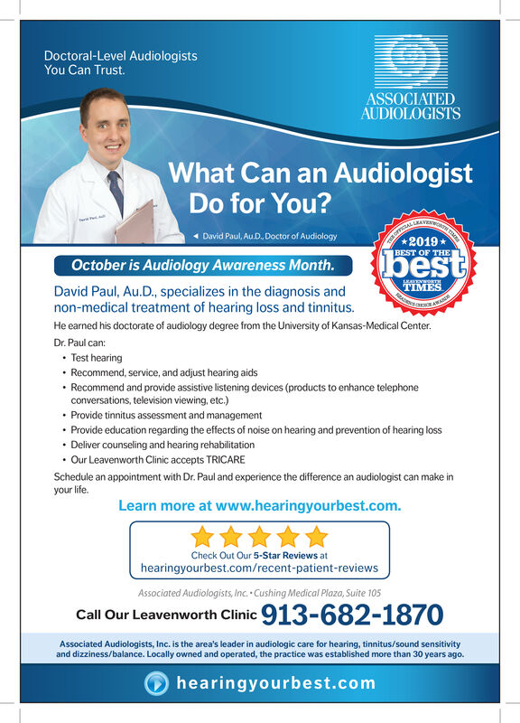 Doctoral-Level Audio logistsYou Can Trust.ASSOCIATEDAUDIOLOGISTSWhat Can an AudiologistDo for You?THE OFALE2019David Paul, Au.D. Doctor of AudiologyBEST OF THEbestOctober is Audiology Awareness Month.1EAVENWORTHTIMESDavid Paul, Au.D., specializes in the diagnosis andnon-medical treatment of hearing loss and tinnitus.He earned his doctorate of audiology degree from the University of Kansas-Medical Center.Dr. Paul canTest hearingRecommend, service, and adjust hearing aidsRecommend and provide assistive listening devices (products to enhance telephoneconversations, television viewing, etc.)Provide tinnitus assessment and managementProvide education regarding the effects of noise on hearing and prevention of hearing lossDeliver counseling and hearing rehabilitationOur Leavenworth Clinic accepts TRICARESchedule an appointment with Dr. Paul and experience the difference an audiologist can make inyour life.Learn more at www.hearingyourbest.comCheck Out Our 5-Star Reviews athearingyourbest.com/recent-patient-reviewsAssociated Audiologists, Inc. Cushing Medical Plaza, Suite 105Call Our Leavenworth Clinic 913-682-1870Associated Audiologists, Inc. is the area's leader in audiologic care for hearing, tinnitus/sound sensitivityand dizziness/balance. Locally owned and operated, the practice was established more than 30 years ago.hearingyourbest.com Doctoral-Level Audio logists You Can Trust. ASSOCIATED AUDIOLOGISTS What Can an Audiologist Do for You? THE OFALE 2019 David Paul, Au.D. Doctor of Audiology BEST OF THE best October is Audiology Awareness Month. 1EAVENWORTH TIMES David Paul, Au.D., specializes in the diagnosis and non-medical treatment of hearing loss and tinnitus. He earned his doctorate of audiology degree from the University of Kansas-Medical Center. Dr. Paul can Test hearing Recommend, service, and adjust hearing aids Recommend and provide assistive listening devices (products to enhance telephone conversations, television viewing, etc.) Provide tinnitus assessment and management Provide education regarding the effects of noise on hearing and prevention of hearing loss Deliver counseling and hearing rehabilitation Our Leavenworth Clinic accepts TRICARE Schedule an appointment with Dr. Paul and experience the difference an audiologist can make in your life. Learn more at www.hearingyourbest.com Check Out Our 5-Star Reviews at hearingyourbest.com/recent-patient-reviews Associated Audiologists, Inc. Cushing Medical Plaza, Suite 105 Call Our Leavenworth Clinic 913-682-1870 Associated Audiologists, Inc. is the area's leader in audiologic care for hearing, tinnitus/sound sensitivity and dizziness/balance. Locally owned and operated, the practice was established more than 30 years ago. hearingyourbest.com