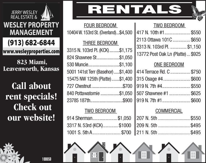 RENTALSJERRY WESLEYREAL ESTATE &WESLEY PROPERTYMANAGEMENTFOUR BEDROOM10404 W. 153rd St. (Overland)...$4,500 417 N. 10th # 1 .TWO BEDROOM$5502113 Ottawa 101C $6503313 N. 103rd Pl. . $1,15017513772 Post Oak Ln (Platte)...$925(913) 682-6844www.wesleyproperties.com 3315 N. 103rd P. (KCk.THREE BEDROOM824 Shawnee St.. 1,050530 Muncie.5001 141st Terr (Basehor ..$1,400 414 Terrace Rd. C..15475 NW 125th (Platte)$1,400 315 Osage #4 .727 Chestnut.840 Pottawatomie23785 187th...823 Miami,Leavenworth, KansasONE BEDROOM$1,100$750$600Call about.. $550$700 919 N. 7th # 4...$1,050 507 Shawnee #1$900 919 N. 7th #1$625$600rent specials!Check outTWO BEDROOM914 Sherman..3317 N. 53rd (KCK)..1001 S. 5th A.COMMERCIAL$1,050 207 N. 5th .....$1000 209 N. 5thour website!....$550$495$495. $700 211 N. 5th100859nlili RENTALS JERRY WESLEY REAL ESTATE & WESLEY PROPERTY MANAGEMENT FOUR BEDROOM 10404 W. 153rd St. (Overland)...$4,500 417 N. 10th # 1 . TWO BEDROOM $550 2113 Ottawa 101C $650 3313 N. 103rd Pl. . $1,150 17513772 Post Oak Ln (Platte)...$925 (913) 682-6844 www.wesleyproperties.com 3315 N. 103rd P. (KCk. THREE BEDROOM 824 Shawnee St.. 1,050 530 Muncie. 5001 141st Terr (Basehor ..$1,400 414 Terrace Rd. C.. 15475 NW 125th (Platte)$1,400 315 Osage #4 . 727 Chestnut. 840 Pottawatomie 23785 187th... 823 Miami, Leavenworth, Kansas ONE BEDROOM $1,100 $750 $600 Call about .. $550 $700 919 N. 7th # 4.. .$1,050 507 Shawnee #1 $900 919 N. 7th #1 $625 $600 rent specials! Check out TWO BEDROOM 914 Sherman.. 3317 N. 53rd (KCK).. 1001 S. 5th A. COMMERCIAL $1,050 207 N. 5th ..... $1000 209 N. 5th our website! ....$550 $495 $495 . $700 211 N. 5th 100859 n lili
