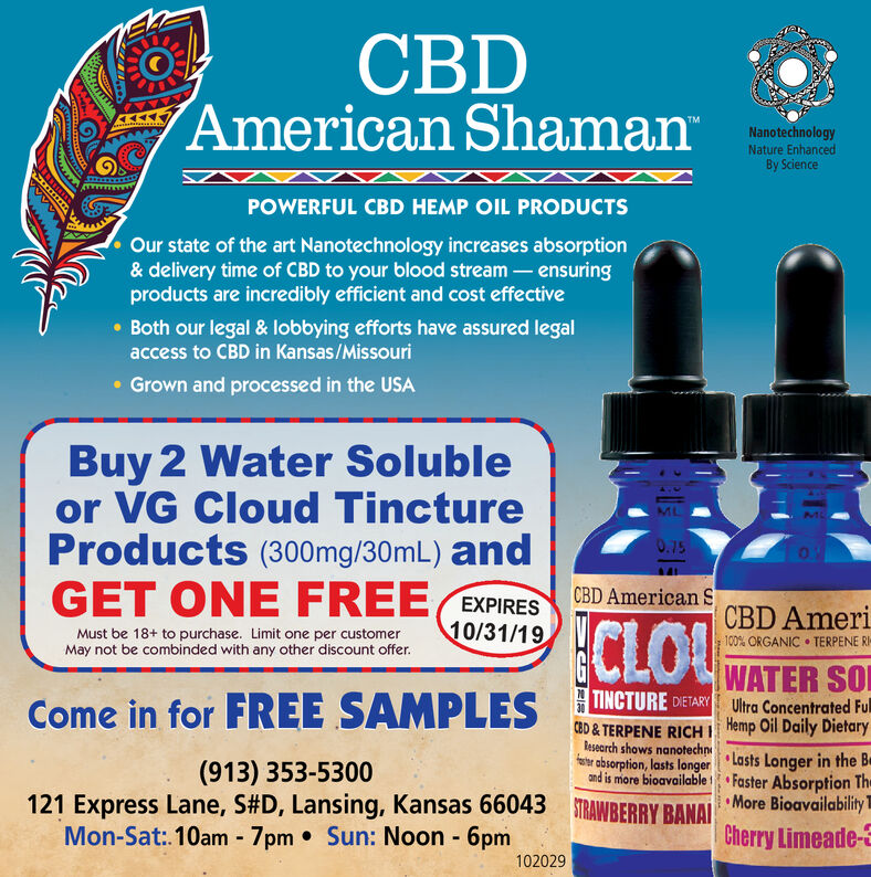 CBDAmerican ShamanTMNanotechnologyNature EnhancedBy SciencePOWERFUL CBD HEMP OIL PRODUCTSOur state of the art Nanotechnology increases absorption& delivery time of CBD to your blood stream - ensuringproducts are incredibly efficient and cost effectiveBoth our legal & lobbying efforts have assured legalaccess to CBD in Kansas/MissouriGrown and processed in the USABuy 2 Water Solubleor VG Cloud TinctureProducts (300 mg/30mL) andGET ONE FREE0.75CBD American SEXPIRES9/30/19CBD AmeriMust be 18+ to purchase. Limit one per customerMay not be combinded with any other discount offer100% ORGANIC TERPENE RWATER SOUltra Concentrated FuTINCTURE DIETARYCome in for FREE SAMPLES30CBD & TERPENE RICH Hemp Oil Daily Dietaryesearch shows nanotechn Lasts Longer in the Br absorption, lasts longerand is more bioavailable(913) 353-5300Faster Absorption Th121 Express Lane, S#D , Lansing, Kansas 66043AWBERRY BANAL More BioavailabiliyCherry Limeade-3Mon-Sat:. 10am 7pm Sun: Noon 6pmFIF CBD American Shaman TM Nanotechnology Nature Enhanced By Science POWERFUL CBD HEMP OIL PRODUCTS Our state of the art Nanotechnology increases absorption & delivery time of CBD to your blood stream - ensuring products are incredibly efficient and cost effective Both our legal & lobbying efforts have assured legal access to CBD in Kansas/Missouri Grown and processed in the USA Buy 2 Water Soluble or VG Cloud Tincture Products (300 mg/30mL) and GET ONE FREE 0.75 CBD American S EXPIRES 9/30/19 CBD Ameri Must be 18+ to purchase. Limit one per customer May not be combinded with any other discount offer 100% ORGANIC TERPENE R WATER SO Ultra Concentrated Fu TINCTURE DIETARY Come in for FREE SAMPLES 30 CBD & TERPENE RICH Hemp Oil Daily Dietary esearch shows nanotechn Lasts Longer in the B r absorption, lasts longer and is more bioavailable (913) 353-5300 Faster Absorption Th 121 Express Lane, S#D , Lansing, Kansas 66043AWBERRY BANAL More Bioavailabiliy Cherry Limeade-3 Mon-Sat:. 10am 7pm Sun: Noon 6pm FIF
