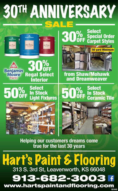 30TH ANNIVERSARYSALESelectSpecial OrderOFF Carpet Styles30%fFFemi MerMooRECALREBALREBAL50 yard Minimum00SRELL FINSH30%OFFBenjaminMoore Regal SelectPaintsfrom Shaw/Mohawkand DreamweaverInteriorSelectSelectIn StockOFF Ceramic Tile50%OF50%OFFn StockOFF Light FixturesHelping our customers dreams cometrue for the last 30 yearsHart's Paint&Flooring313 S. 3rd St, Leavenworth, KS 66048913-682-3003www.hartspaintandflooring.com101445 30TH ANNIVERSARY SALE Select Special Order OFF Carpet Styles 30%fF Femi Mer Moo RECAL REBAL REBAL 50 yard Minimum 00SRELL FINSH 30%OFF Benjamin Moore Regal Select Paints from Shaw/Mohawk and Dreamweaver Interior Select Select In Stock OFF Ceramic Tile 50%OF 50%OFFn Stock OFF Light Fixtures Helping our customers dreams come true for the last 30 years Hart's Paint&Flooring 313 S. 3rd St, Leavenworth, KS 66048 913-682-3003 www.hartspaintandflooring.com 101445