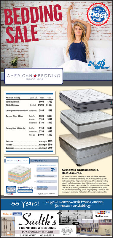 BEDDINGSALE2019.EST OF THEbestTIMESAllowAMERICANBEDDINGSINCE 1939American BeddingQueen Set RetaiSale$999 $799Vanderbuilt PlathKing Set $1299 $10992Sided Matress$699$899Caway Platinum il Pilow op Queen SetCaraway Silver Il Firm$699 $499$749 $549Twin SetFull Setueen Set $799 $599$749 $549Carway Silver Pillow Topfull Set$599Oueen Set $799$899King Set $1099starting at $199starting at $249starting at $449Twin setsFllpetsQueen setsAMERICANcooING VANDERBILTAuthentic Craftsmanship,Rest Assured.We created Ameican Beading because we beleve everyonedeserves access to quaity sleep We do that by ofering qualitymtresses wthout the premium price tag Weve been providngperty crated matesses since 1939, and weve never takenshorcus when it comes to quality Our matss are made in theuSA and provide lsting durability and complete comfort Whenyou tuy Amencan Beding youe not ju geing a pemum mabess you're continuing the radtion of Amrican cramanship10AR WARRANTY...as your Leavenworth Headquartersfor Home Furnishing!55 Years!VISASadth'sFind us on facebookSadibsSadtks.com2019FURNITURE & BEDDING9AM S0MONDAYFRIDNEDOWNTOWN LEAVENWORTHSADA523 DELAWARE9136827855 BEDDING SALE 2019. EST OF THE best TIMES Allow AMERICANBEDDING SINCE 1939 American Bedding Queen Set Retai Sale $999 $799 Vanderbuilt Plath King Set $1299 $1099 2Sided Matress $699 $899 Caway Platinum il Pilow op Queen Set Caraway Silver Il Firm $699 $499 $749 $549 Twin Set Full Set ueen Set $799 $599 $749 $549 Carway Silver Pillow Top full Set $599 Oueen Set $799 $899 King Set $1099 starting at $199 starting at $249 starting at $449 Twin sets Fllpets Queen sets AMERICANcooING VANDERBILT Authentic Craftsmanship, Rest Assured. We created Ameican Beading because we beleve everyone deserves access to quaity sleep We do that by ofering quality mtresses wthout the premium price tag Weve been providng perty crated matesses since 1939, and weve never taken shorcus when it comes to quality Our matss are made in the uSA and provide lsting durabili