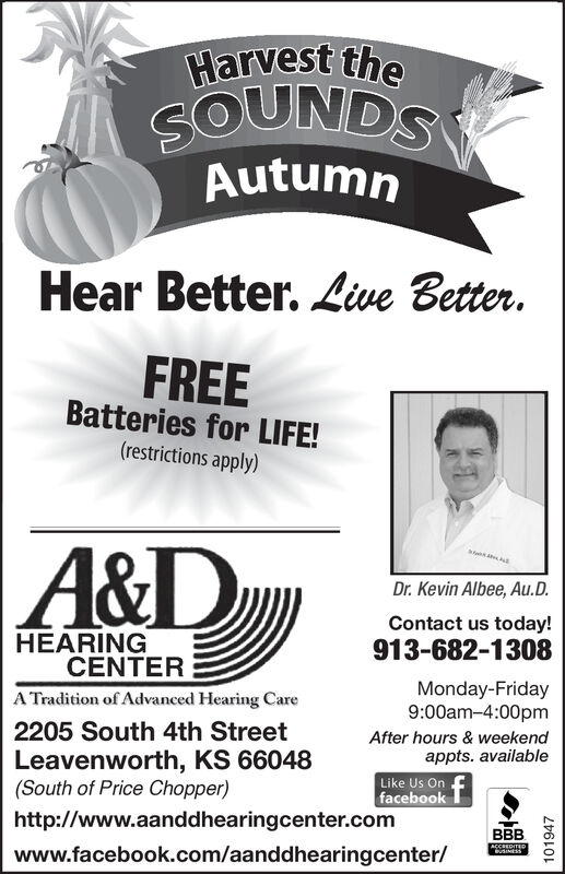 Harvest theSOUNDSAutumnHear Better. Live Better.FREEBatteries for LIFE!(restrictions apply)|A&DDr. Kevin Albee, Au.D.Contact us today!HEARINGCENTER913-682-1308Monday-Friday9:00am-4:00pmA Tradition of Advanced Hearing Care2205 South 4th StreetLeavenworth, KS 66048(South of Price Chopper)After hours & weekendappts. availableLike Us Onfacebookhttp://www.aanddhearingcenter.comBBBAECREDITEDwww.facebook.com/aanddhearingcenter/101947 Harvest the SOUNDS Autumn Hear Better. Live Better. FREE Batteries for LIFE! (restrictions apply) |A&D Dr. Kevin Albee, Au.D. Contact us today! HEARING CENTER 913-682-1308 Monday-Friday 9:00am-4:00pm A Tradition of Advanced Hearing Care 2205 South 4th Street Leavenworth, KS 66048 (South of Price Chopper) After hours & weekend appts. available Like Us On facebook http://www.aanddhearingcenter.com BBB AECREDITED www.facebook.com/aanddhearingcenter/ 101947