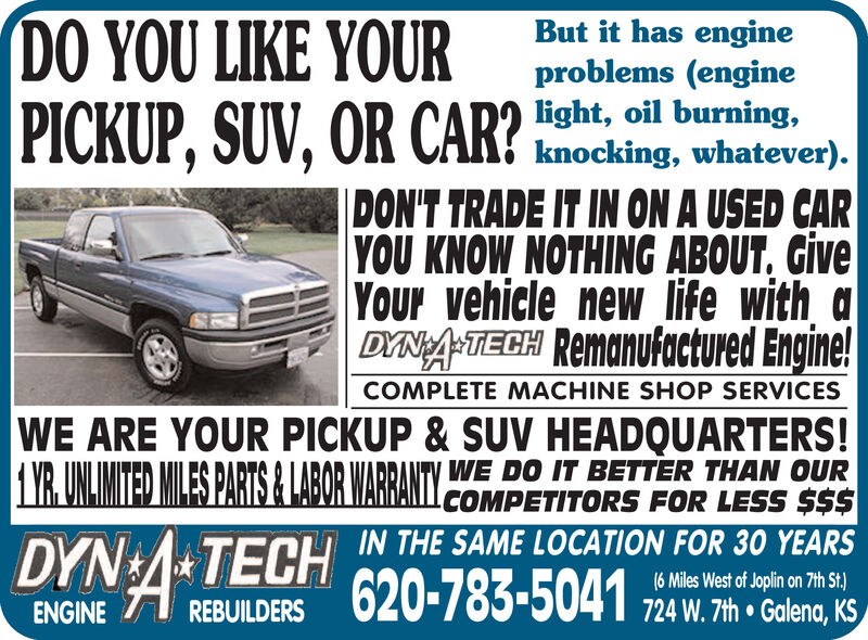 DO YOU LIKE YOURPICKUP, SUV, OR CAR?But it has engineproblems (enginelight, oil burning,knocking, whatever)DON'T TRADE IT IN ON A USED CARYOU KNOW NOTHING ABOUT, GiveYOur vehicle new life with aDYNA-TIECH RemanUfactured Engine!COMPLETE MACHINE SHOP SERVICESWE ARE YOUR PICKUP & SUV HEADQUARTERS!YR.UNLMITED MILES PARTS& LABOR WARRANTYDYN TECH IN THE SAME LOCATION FOR 30 YEARSWE DO IT BETTER THAN OURCOMPETITORS FOR LESS $$$62(6 Miles West of Joplin on 7th St.)724 W.7th Galena, KSREBUILDERSENGINE DO YOU LIKE YOUR PICKUP, SUV, OR CAR? But it has engine problems (engine light, oil burning, knocking, whatever) DON'T TRADE IT IN ON A USED CAR YOU KNOW NOTHING ABOUT, Give YOur vehicle new life with a DYNA-TIECH RemanUfactured Engine! COMPLETE MACHINE SHOP SERVICES WE ARE YOUR PICKUP & SUV HEADQUARTERS! YR.UNLMITED MILES PARTS& LABOR WARRANTY DYN TECH IN THE SAME LOCATION FOR 30 YEARS WE DO IT BETTER THAN OUR COMPETITORS FOR LESS $$$ 62 (6 Miles West of Joplin on 7th St.) 724 W.7th Galena, KS REBUILDERS ENGINE