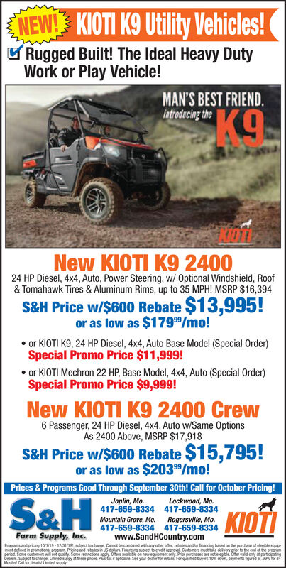 NEW! KIOTI K9 Utility Vehicles!Rugged Built! The Ideal Heavy DutyWork or Play Vehicle!MAN'S BEST FRIEND.introducing the.New KIOTI K9 240024 HP Diesel, 4x4, Auto, Power Steering, w/ Optional Windshield, Roof& Tomahawk Tires & Aluminum Rims, up to 35 MPH! MSRP $16,394S&H Price w/$600 Rebate $13,995!or as low as $1799/mo!or KIOTI K9, 24 HP Diesel, 4x4, Auto Base Model (Special Order)Special Promo Price $11,999!or KIOTI Mechron 22 HP, Base Model, 4x4, Auto (Special Order)Special Promo Price $9,999!New KIOTI K9 2400 Crew6 Passenger, 24 HP Diesel, 4x4, Auto w/Same OptionsAs 2400 Above, MSRP $17,918S&H Price w/$600 Rebate $15,795!or as low as $2039/mo!Prices & Programs Good Through September 30th! Call for October Pricing!S&HJoplin, Mo.417-659-8334Lockwood, Mo.417-659-8334KIOTIMountain Grove, Mo.417-659-8334Rogersville, Mo.417-659-8334Farm Supply, Inc.www.SandHCountry.comPoorams and pricing 10/9-1201/19 subiect to change Cannot be combined wth any ofher offer, rebetes andbr finanging buped on the purchoe ot elegile quipet deined in prmotonal program Prioing and rebetes n US doars Firancing subject to creat approvel Customers ust toke devery pror to the end of the programperiod Some cutomers will not oualty Some restctions apply. Ofers avaae on niew equipment only Prior purchases are ot elegible. Ofer valid only participatngMonths Call or detal Limed spply NEW! KIOTI K9 Utility Vehicles! Rugged Built! The Ideal Heavy Duty Work or Play Vehicle! MAN'S BEST FRIEND. introducing the . New KIOTI K9 2400 24 HP Diesel, 4x4, Auto, Power Steering, w/ Optional Windshield, Roof & Tomahawk Tires & Aluminum Rims, up to 35 MPH! MSRP $16,394 S&H Price w/$600 Rebate $13,995! or as low as $1799/mo! or KIOTI K9, 24 HP Diesel, 4x4, Auto Base Model (Special Order) Special Promo Price $11,999! or KIOTI Mechron 22 HP, Base Model, 4x4, Auto (Special Order) Special Promo Price $9,999! New KIOTI K9 2400 Crew 6 Passenger, 24 HP Diesel, 4x4, Auto w/Same Options As 2400 Above, MSRP $17,918 S&H Price w/