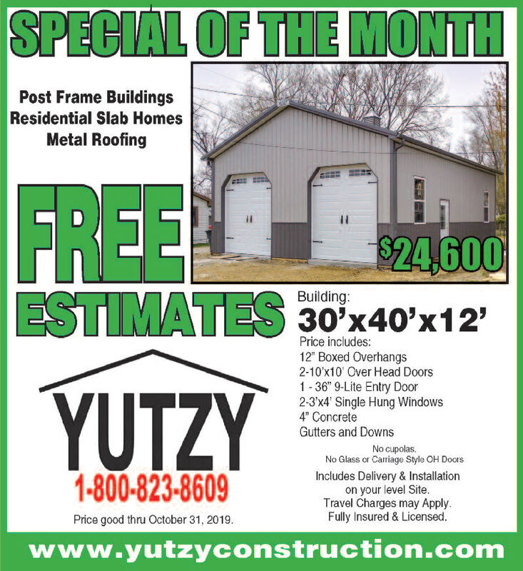 """SPECIAL OF THE MONTHPost Frame BuildingsResidential Slab HomesMetal RoofingFREE$24,600ESTIMATES 30x40'x12'Building:Price includes:12"""" Boxed Overhangs2-10'x10' Over Head Doors1-36"""" 9-Lite Entry Door2-3'x4' Single Hung Windows4 ConcreteGutters and DownsYUTZYNo cupolasNo Glass or Carriage Style OH Docrs1-800-823-8609Includes Delivery & Installationon your level SiteTravel Charges may ApplyFully Insured & Licensed.Price good thru October 31, 2019www.yutzyconstruction.com SPECIAL OF THE MONTH Post Frame Buildings Residential Slab Homes Metal Roofing FREE $24,600 ESTIMATES 30x40'x12' Building: Price includes: 12"""" Boxed Overhangs 2-10'x10' Over Head Doors 1-36"""" 9-Lite Entry Door 2-3'x4' Single Hung Windows 4 Concrete Gutters and Downs YUTZY No cupolas No Glass or Carriage Style OH Docrs 1-800-823-8609 Includes Delivery & Installation on your level Site Travel Charges may Apply Fully Insured & Licensed. Price good thru October 31, 2019 www.yutzyconstruction.com"""