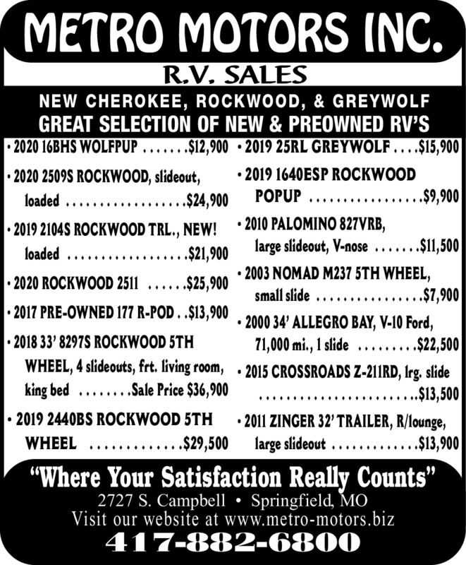 """METRO MOTORS INC.R.V. SALESNEW CHEROKEE, ROCKWOOD, & GREYWOLFGREAT SELECTION OF NEW & PREOWNED RV'S2020 16BHS WOLFPUP ..... . .$12,900 2019 25RL GREYWOLF... .$15,9002019 1640ESP ROCKWOOD.$9,9002020 2509S ROCKWOOD, slideout,....$24,900POPUPloaded..2010 PALOMINO 827VRB,large slideout, V-nose .2019 2104S ROCKWOOD TRL., NEW!.$1,500loaded ...$21,9002020 ROCKWOOD 2511 ..... .S25.900 '2003 NOMAD M237 5TH WHEEL..$7,900small slide ....2017 PRE-OWNED 177 R-POD..14,900 .2000 34' ALLEGRO BAY, V-10 Ford,2018 33' 8297S ROCKWOOD 5THWHEEL, 4 slideouts, frt. living room, .2015 CROSSROADS Z-211RD, Irg. slideking bed .Sale Price $36,9002019 2440BS ROCKWOOD 5TH71,000 mi., 1 slide... .$24,500....$13,5002011 ZINGER 32' TRAILER, R/lounge,large slideout .........$29,500.$13,900WHEEL""""Where Your Satisfaction Really Counts""""2727 S. Campbell Springfield, M0Visit our website at www.metro-motors.biz417-882-6800 METRO MOTORS INC. R.V. SALES NEW CHEROKEE, ROCKWOOD, & GREYWOLF GREAT SELECTION OF NEW & PREOWNED RV'S 2020 16BHS WOLFPUP ..... . .$12,900 2019 25RL GREYWOLF... .$15,900 2019 1640ESP ROCKWOOD .$9,900 2020 2509S ROCKWOOD, slideout, ....$24,900 POPUP loaded.. 2010 PALOMINO 827VRB, large slideout, V-nose . 2019 2104S ROCKWOOD TRL., NEW! .$1,500 loaded ... $21,900 2020 ROCKWOOD 2511 ..... .S25.900 '2003 NOMAD M237 5TH WHEEL. .$7,900 small slide .... 2017 PRE-OWNED 177 R-POD..14,900 .2000 34' ALLEGRO BAY, V-10 Ford, 2018 33' 8297S ROCKWOOD 5TH WHEEL, 4 slideouts, frt. living room, .2015 CROSSROADS Z-211RD, Irg. slide king bed .Sale Price $36,900 2019 2440BS ROCKWOOD 5TH 71,000 mi., 1 slide... .$24,500 ....$13,500 2011 ZINGER 32' TRAILER, R/lounge, large slideout ..... ....$29,500 .$13,900 WHEEL """"Where Your Satisfaction Really Counts"""" 2727 S. Campbell Springfield, M0 Visit our website at www.metro-motors.biz 417-882-6800"""