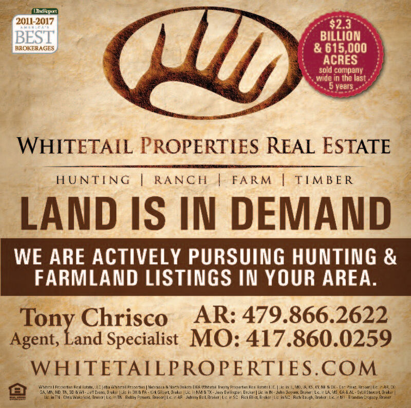 LindReport2011-2017$2.3AMERICABESTBILLION& 615,000ACRESsold companywide in the last5 yearsBROKERAGESWHITETAIL PROPERTIES REAL ESTATEHUNTING RANCH FARM TIMBERLAND IS IN DEMANDWE ARE ACTIVELY PURSUING HUNTING &FARMLAND LISTINGS IN YOUR AREA.Tony Chrisco AR: 479.866.2622Agent, Land Specialist MO: 417.860.0259WHITETAILPROPERTIES.COMWhitetail Properties Real Estate, LLCI dba Whitetail Properties Nebraska & North Dakota DBA Whitetail Trophy Properties Real Estate LLC.   Lic in IL, MO, IA, KS, KY, NE & OK Dan Perez, Broker ILicin AR CO,GA MN, ND, TN, SD & WI-Jeff Evans, Broker Lic. in OH & PA-Kirk Gilbert, Brokes Lic in NM & TX-Joey Belington, Broker   Lic in IN-John Boyken Broker Lic. in LA MS, GA & AL-Sybil Stewart, BrokerLic. in TN-Chris Wakefield, Broker   Lic.n TN 8otby Powers, Broker Lic. in AR-Johnny Ball, Broker   Lic in SC-Rick Elliot, Broker Lic, in NC-Rich Baugh, Broker Lic. In M- Brandon Cropsey, Broker LindReport 2011-2017 $2.3 AMERICA BEST BILLION & 615,000 ACRES sold company wide in the last 5 years BROKERAGES WHITETAIL PROPERTIES REAL ESTATE HUNTING RANCH FARM TIMBER LAND IS IN DEMAND WE ARE ACTIVELY PURSUING HUNTING & FARMLAND LISTINGS IN YOUR AREA. Tony Chrisco AR: 479.866.2622 Agent, Land Specialist MO: 417.860.0259 WHITETAILPROPERTIES.COM Whitetail Properties Real Estate, LLCI dba Whitetail Properties Nebraska & North Dakota DBA Whitetail Trophy Properties Real Estate LLC.   Lic in IL, MO, IA, KS, KY, NE & OK Dan Perez, Broker ILicin AR CO, GA MN, ND, TN, SD & WI-Jeff Evans, Broker Lic. in OH & PA-Kirk Gilbert, Brokes Lic in NM & TX-Joey Belington, Broker   Lic in IN-John Boyken Broker Lic. in LA MS, GA & AL-Sybil Stewart, Broker Lic. in TN-Chris Wakefield, Broker   Lic.n TN 8otby Powers, Broker Lic. in AR-Johnny Ball, Broker   Lic in SC-Rick Elliot, Broker Lic, in NC-Rich Baugh, Broker Lic. In M- Brandon Cropsey, Broker