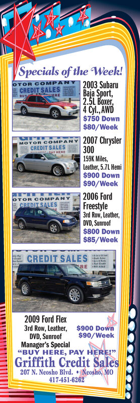 "Specials of the Week!2003 SubaruBaja Sport,2.5L Boxer,4 Cyl., AWD$750 Down$80/WeekOTOR COMPACREDIT SALESBUY.ERE|2007 Chrysler300MOTOR COMPANYCREDIT SALESau nnRAY RERE159K Miles,Leather, 5.7L Hemi$900 Down$90/Week2006 FordFreestyle3rd Row, Leather,DVD, Sunroof$800 Down$85/WeekOTOR COMPANYCREDIT SALESCREDIT SALESSREead2009 Ford Flex3rd Row, Leather, $900 DownDVD, SunroofManager's Special""BUY HERE, PAY HERE!""$90/WeekGriffith Credit Sales207 N. Neosho Blvd. Neosho, MO417-451-6262 Specials of the Week! 2003 Subaru Baja Sport, 2.5L Boxer, 4 Cyl., AWD $750 Down $80/Week OTOR COMPA CREDIT SALES BUY. ERE 