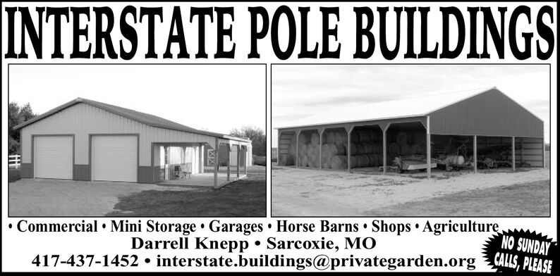 INTERSTATE POLE BUILDINGSCommercial Mini Storage Garages Horse Barns Shops AgriculturDarrell Knepp Sarcoxie, MO417-437-1452 interstate.buildings@privategarden.org , PLEASENO SUNDAY INTERSTATE POLE BUILDINGS Commercial Mini Storage Garages Horse Barns Shops Agricultur Darrell Knepp Sarcoxie, MO 417-437-1452 interstate.buildings@privategarden.org , PLEASE NO SUNDAY