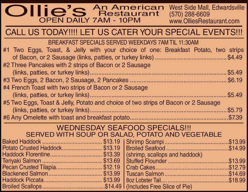 An American West Side Mall, EdwardsvilleRestaurant (570) 288-6609OPEN DAILY 7AM 10PMwww.OlliesRestaurant.comOPEN MOTHERS DAY - MAY 12TH- SPECIAL MOTHERS DAY MENU! REGULAR MENU ALSO AVAILABLEBREAKFAST SPECIALS SERVED WEEKDAYS 7AM TIL 11:30AM#1 Two Eggs, Toast, & Jelly with your choice of one: Breakfast Potato, two strips#2 Three Pancakes with 2 strips of Bacon or 2 Sausage#4 French Toast with two strips of Bacon or 2 Sausage#5 Two Eggs, Toast & Jelly, Potato and choice of two strips of Bacon or 2 Sausageof Bacon, or 2 Sausage (links, patties, or turkey links.... $4.49$5.49#3 Two Eggs, 2 Bacon, 2 Sausage, 2 Pancakes $6.19(links, patties, or turkey links)..$5.49(links, patties, or turkey links)..$5.79#6 Any Omelette with toast and breakfast potato..........................................................-$739WEDNESDAY SEAFOOD SPECIALS!!!SERVED WITH SOUP OR SALAD, POTATO AND VEGETABLEBaked HaddockPotato Crusted HaddockHaddock Florentine...$13.39 (shrimp, scallops and haddock)Terlyaki Salmion .Pecan Crusted Tilapia.$13.19 | Shrimp Scampi$13.69 Stuffed Flounder$13.99 Tuscan Salmon$14.49 (Includes Free Slice of Pie)$13.99$13.19 Broiled Seafood$14.99.$13.99$12.79$14.69$18.99Haddock Piccata..Broiled Scallops. An American West Side Mall, Edwardsville Restaurant (570) 288-6609 OPEN DAILY 7AM 10PM www.OlliesRestaurant.com OPEN MOTHERS DAY - MAY 12TH- SPECIAL MOTHERS DAY MENU! REGULAR MENU ALSO AVAILABLE BREAKFAST SPECIALS SERVED WEEKDAYS 7AM TIL 11:30AM # 1 Two Eggs , Toast , & Jelly with your choice of one : Breakfast Potato , two strips # 2 Three Pancakes with 2 strips of Bacon or 2 Sausage # 4 French Toast with two strips of Bacon or 2 Sausage # 5 Two Eggs , Toast & Jelly , Potato and choice of two strips of Bacon or 2 Sausage of Bacon, or 2 Sausage (links, patties, or turkey links.... $4.49 $5.49 # 3 Two Eggs , 2 Bacon , 2 Sausage , 2 Pancakes $ 6.19 (links, patties, or turkey links)..$5.49 (links, patties, or turkey links)..$5.79 # 6 Any Omelette with toast and breakfast p