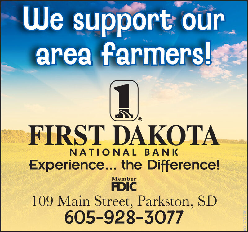 We support ourarea farmers!FIRST DAKOTANATIONAL BANKExperience... the Difference!MemberFDIC109 Main Street, Parkston, SD605-928-3077OB498/LL00 We support our area farmers! FIRST DAKOTA NATIONAL BANK Experience... the Difference! Member FDIC 109 Main Street, Parkston, SD 605-928-3077 OB498/LL00