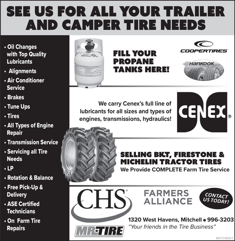 """SEE US FOR ALL YOUR TRAILERAND CAMPER TIRE NEEDSOil Changeswith Top QualityLubricantsCOOPERTIRESFILL YOURPROPANETANKS HERE!/AlignmentsAir ConditionerService.BrakesWe carry Cenex's full line oflubricants for all sizes and types ofengines, transmissions, hydraulics!CENEXTune UpsTiresAll Types of EngineRepairTransmission ServiceServicing all TireSELLING BKT, FIRESTONE &MICHELIN TRACTOR TIRESNeedsLPWe Provide COMPLETE Farm Tire ServiceRotation & BalanceFree Pick-Up &DeliveryASE CertifiedCHSFARMERSALLIANCECONTACTUS TODAY!Technicians1320 West Havens, Mitchell 996-3203On Farm TireRepairsMRTIRE Your friends in the Tire Business""""001714922r1 SEE US FOR ALL YOUR TRAILER AND CAMPER TIRE NEEDS Oil Changes with Top Quality Lubricants COOPERTIRES FILL YOUR PROPANE TANKS HERE! / Alignments Air Conditioner Service .Brakes We carry Cenex's full line of lubricants for all sizes and types of engines, transmissions, hydraulics! CENEX Tune Ups Tires All Types of Engine Repair Transmission Service Servicing all Tire SELLING BKT, FIRESTONE & MICHELIN TRACTOR TIRES Needs LP We Provide COMPLETE Farm Tire Service Rotation & Balance Free Pick-Up & Delivery ASE Certified CHS FARMERS ALLIANCE CONTACT US TODAY! Technicians 1320 West Havens, Mitchell 996-3203 On Farm Tire Repairs MRTIRE Your friends in the Tire Business"""" 001714922r1"""