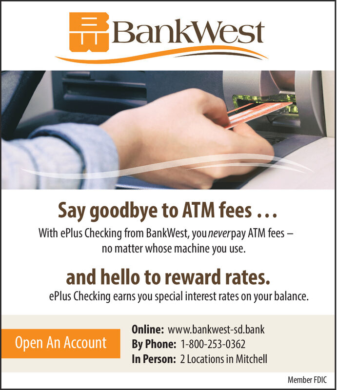 BankWestSay goodbye to ATM fees ...With ePlus Checking from BankWest, you neverpay ATM fees-no matter whose machine you use.and hello to reward rates.ePlus Checking earns you special interest rates on your balance.Online: www.bankwest-sd.bankOpen An AccountBy Phone: 1-800-253-0362In Person: 2 Locations in MitchellMember FDIC BankWest Say goodbye to ATM fees ... With ePlus Checking from BankWest, you neverpay ATM fees- no matter whose machine you use. and hello to reward rates. ePlus Checking earns you special interest rates on your balance. Online: www.bankwest-sd.bank Open An Account By Phone: 1-800-253-0362 In Person: 2 Locations in Mitchell Member FDIC