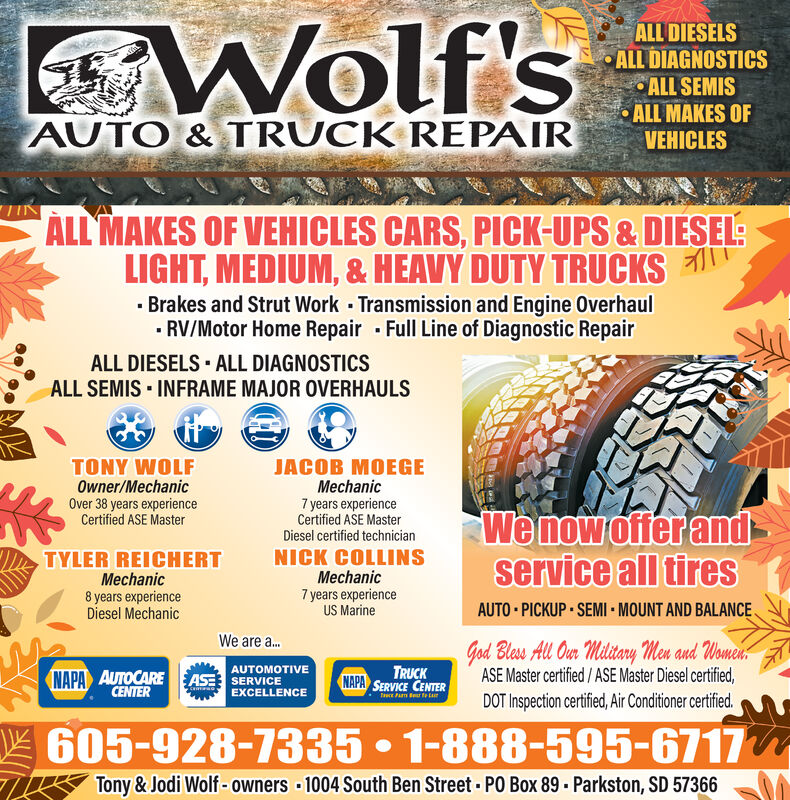 Wolf'sALL DIESELSALL DIAGNOSTICSALL SEMISALL MAKES OFVEHICLESAUTO& TRUCK REPAIRALL MAKES OF VEHICLES CARS, PICK-UPS &DIESEL:LIGHT, MEDIUM, &HEAVY DUTY TRUCKSBrakes and Strut Work Transmission and Engine OverhaulRV/Motor Home Repair Full Line of Diagnostic RepairALL DIESELS ALL DIAGNOSTICSALL SEMIS INFRAME MAJOR OVERHAULSJAC GETONY WOLFOwner/MechanicOver 38 years experienceCertified ASE MasterMechanic7 years experienceCertified ASE MasterWe now offer andservice all tiresDiesel certified technicianNICK COLLINsMechanic7 years experienceUS MarineTYLER REICHERTMechanic8 years experienceDiesel MechanicAUTO PICKUP SEMI MOUNT AND BALANCEWe are ...God Bless All Our Military Men and WomeaASE Master certified/ASE Master Diesel certified,NAPA AUTOCARECENTERAUTOMOTIVETRUCKNAPA SERVICE CENTERASE SERVICEEXCELLENCEDOT Inspection certified, Air Conditioner certified.605-928-7335 1-888-595-6717Tony&Jodi Wolf-owners 1004 South Ben Street PO Box 89 Parkston, SD 57366 Wolf's ALL DIESELS ALL DIAGNOSTICS ALL SEMIS ALL MAKES OF VEHICLES AUTO& TRUCK REPAIR ALL MAKES OF VEHICLES CARS, PICK-UPS &DIESEL: LIGHT, MEDIUM, &HEAVY DUTY TRUCKS Brakes and Strut Work Transmission and Engine Overhaul RV/Motor Home Repair Full Line of Diagnostic Repair ALL DIESELS ALL DIAGNOSTICS ALL SEMIS INFRAME MAJOR OVERHAULS JAC GE TONY WOLF Owner/Mechanic Over 38 years experience Certified ASE Master Mechanic 7 years experience Certified ASE Master We now offer and service all tires Diesel certified technician NICK COLLINs Mechanic 7 years experience US Marine TYLER REICHERT Mechanic 8 years experience Diesel Mechanic AUTO PICKUP SEMI MOUNT AND BALANCE We are ... God Bless All Our Military Men and Womea ASE Master certified/ASE Master Diesel certified, NAPA AUTOCARE CENTER AUTOMOTIVE TRUCK NAPA SERVICE CENTER ASE SERVICE EXCELLENCE DOT Inspection certified, Air Conditioner certified. 605-928-7335 1-888-595-6717 Tony&Jodi Wolf-owners 1004 South Ben Street PO Box 89 Parkston, SD 57366