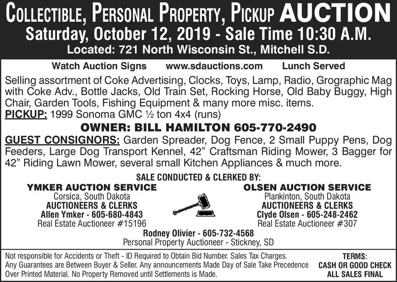 """COLLECTIBLE, PERSONAL PROPERTY, PICKUP AUCTIONSaturday, October 12, 2019 - Sale Time 10:30 A.M.Located: 721 North Wisconsin St., Mitchell S.D.Watch Auction SignsLunch Servedwww.sdauctions.comSelling assortment of Coke Advertising, Clocks, Toys, Lamp, Radio, Grographic Magwith Coke Adv., Bottle Jacks, Old Train Set, Rocking Horse, Old Baby Buggy, HighChair, Garden Tools, Fishing Equipment & many more misc. items.PICKUP: 1999 Sonoma GMC 2 ton 4x4 (runs)OWNER: BILL HAMILTON 605-770-2490GUEST CONSIGNORS: Garden Spreader, Dog Fence, 2 Small Puppy Pens, DogFeeders, Large Dog Transport Kennel, 42"""" Craftsman Riding Mower, 3 Bagger for42"""" Riding Lawn Mower, several small Kitchen Appliances & much more.SALE CONDUCTED & CLERKED BY:YMKER AUCTION SERVICECorsica, South DakotaAUCTIONEERS & CLERKSAllen Ymker 605-680-4843Real Estate Auctioneer # 15196OLSEN AUCTION SERVICEPlankinton, South DakotaAUCTIONEERS& CLERKSClyde Olsen 605-248-2462Real Estate Auctioneer # 307Rodney Olivier- 605-732-4568Personal Property Auctioneer - Stickney, SDNot responsible for Accidents or Theft ID Required to Obtain Bid Number. Sales Tax Charges.Any Guarantees are Between Buyer & Seller. Any announcements Made Day of Sale Take PrecedenceOver Printed Material. No Property Removed until Settlements is Made.TERMS:CASH OR GOOD CHECKALL SALES FINAL COLLECTIBLE, PERSONAL PROPERTY, PICKUP AUCTION Saturday, October 12, 2019 - Sale Time 10:30 A.M. Located: 721 North Wisconsin St., Mitchell S.D. Watch Auction Signs Lunch Served www.sdauctions.com Selling assortment of Coke Advertising, Clocks, Toys, Lamp, Radio, Grographic Mag with Coke Adv., Bottle Jacks, Old Train Set, Rocking Horse, Old Baby Buggy, High Chair, Garden Tools, Fishing Equipment & many more misc. items. PICKUP: 1999 Sonoma GMC 2 ton 4x4 (runs) OWNER: BILL HAMILTON 605-770-2490 GUEST CONSIGNORS: Garden Spreader, Dog Fence, 2 Small Puppy Pens, Dog Feeders, Large Dog Transport Kennel, 42"""" Craftsman Riding Mower, 3 Bagger for 42"""" Riding Lawn Mower, seve"""