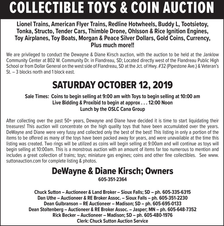 COLLECTIBLE TOYS&COIN AUCTIONLionel Trains, American Flyer Trains, Redline Hotwheels, Buddy L, Tootsietoy,Tonka, Structo, Tender Cars, Thimble Drone, Ohlsson & Rice Ignition Engines,Toy Airplanes, Toy Boats, Morgan & Peace Silver Dollars, Gold Coins, Currency,Plus much more!!We are privileged to conduct the Dewayne & Diane Kirsch auction, with the auction to be held at the JanklowCommunity Center at 802 W. Community Dr. in Flandreau, SD; Located directly west of the Flandreau Public HighSchool or from Dollar General on the west side of Flandreau, SD at the Jct. of Hwy. # 32 (Pipestone Ave.)& Veteran'sSt. 3 blocks north and 1 block east.SATURDAY OCTOBER 12, 2019Sale Times: Coins to begin selling at 9:00 am with Toys to begin selling at 10:00 amLive Bidding & Proxibid to begin at approx... 12:00 NoonLunch by the OSLC Cana GroupAfter collecting over the past 50+ years, Dewayne and Diane have decided it is time to start liquidating theirtreasures! This auction will concentrate on the high quality toys that have been accumulated over the years.DeWayne and Diane were very fussy and collected only the best of the best! This listing in only a portion of theitems to be offered as many of the toys have been packed away for years, and were unavailable at the time thislisting was created. Two rings will be utilized as coins will begin selling at 9:00am and will continue as toys willbegin selling at 10:00am. This is a monstrous auction with an amount of items far too numerous to mention andincludes a great collection of trains; toys; miniature gas engines; coins and other fine collectibles. See www.suttonauction.com for complete listing & photos.DeWayne & Diane Kirsch; Owners605-351-2364Chuck Sutton Auctioneer & Land Broker Sioux Falls; SD - ph. 605-335-6315Dan Uthe Auctioneer & RE Broker Assoc. Sioux Falls - ph. 605-351-2230Dean Gulbranson RE Auctioneer Madison; SD - ph. 605-695-0133Dean Stoltenberg-Auctioneer & RE Broker Assoc. - Jasper; MN- ph. 605-648-7352Rick Becker -Auctio