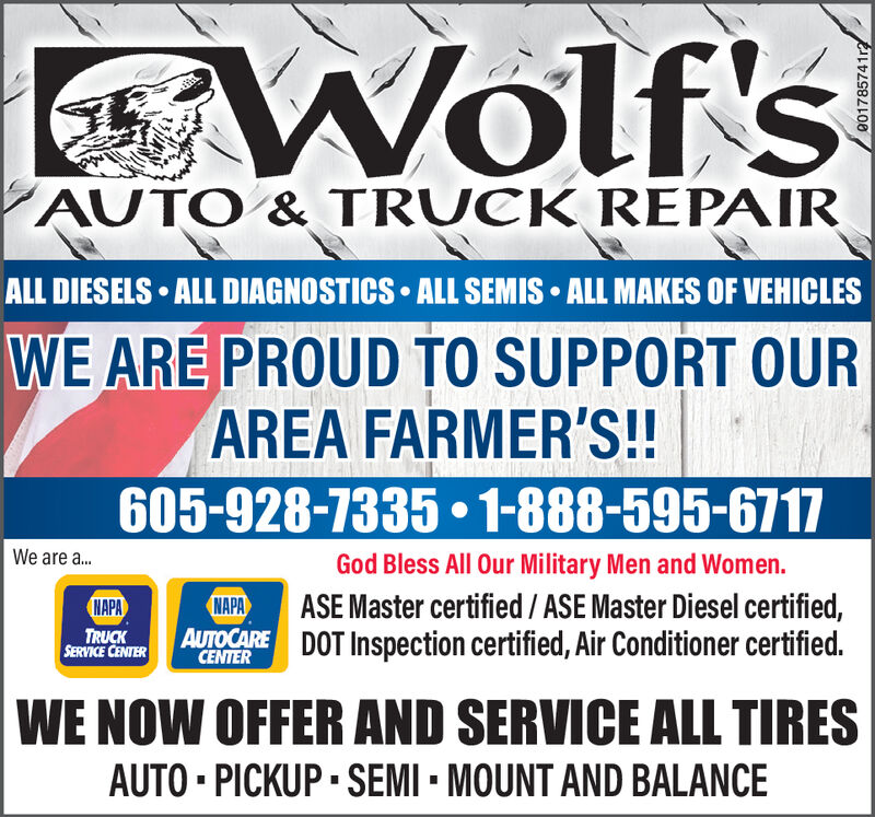Wolf'sAUTO & TRUCK REPAIRALL DIESELS ALL DIAGNOSTICS ALL SEMISALL MAKES OF VEHICLESWE ARE PROUD TO SUPPORT OURAREA FARMER'S!!605-928-7335 1-888-595-6717We are ..God Bless All Our Military Men and Women.ASE Master certified /ASE Master Diesel certified,DOT Inspection certified, Air Conditioner certified.NAPANAPATRUCKSERVICE CENTERAUTOCARECENTERWE NOW OFFER AND SERVICE ALL TIRESAUTO PICKUP SEMI MOUNT AND BALANCE Wolf's AUTO & TRUCK REPAIR ALL DIESELS ALL DIAGNOSTICS ALL SEMIS ALL MAKES OF VEHICLES WE ARE PROUD TO SUPPORT OUR AREA FARMER'S!! 605-928-7335 1-888-595-6717 We are .. God Bless All Our Military Men and Women. ASE Master certified /ASE Master Diesel certified, DOT Inspection certified, Air Conditioner certified. NAPA NAPA TRUCK SERVICE CENTER AUTOCARE CENTER WE NOW OFFER AND SERVICE ALL TIRES AUTO PICKUP SEMI MOUNT AND BALANCE