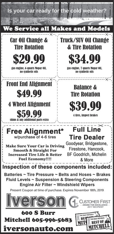 Is your car ready for the cold weather?We Service all Makes and ModelsTruck/SUV Oil Change& Tire RotationCar Oil Change &Tire Rotation$29.99$34.99gas engine, 7 quarts Mopar oilno synthetic ollsgas engine, 6 quarts Mopar ol,no synthetic oilsFront End AlignmentBalance&Tire Rotation$49.99$39.994 Wheel Alignment$59.994tires, inspect brakesshims & any additional parts extraFull LineTire DealerFree Alignment*w/purchase of 4-6 tiresMake Sure Your Car is Driving Goodyear, Bridgestone,Smooth & Straight ForIncreased Tire Life & Better BF Goodrich, MichelinFuel Economy!!!Firestone, Hancook,& MoreInspection of these components included:Batteries Tire Pressure Belts and Hoses BrakesFluid Levels Suspension & Steering ComponentsEngine Air Filter Windshield WipersPresent Coupon at time of purchase. Expires November 18th, 2019IversonCUSTOMER FIRSTAWARD FOR EXCELLENCE2017 RECIPIENT600 S BurrtHE DASY REPUBLIBESMitchell 605-996-5683MITTHE DALY REPUBLICBEST OFMITCHELLiversonauto.com Is your car ready for the cold weather? We Service all Makes and Models Truck/SUV Oil Change & Tire Rotation Car Oil Change & Tire Rotation $29.99 $34.99 gas engine, 7 quarts Mopar oil no synthetic olls gas engine, 6 quarts Mopar ol, no synthetic oils Front End Alignment Balance& Tire Rotation $49.99 $39.99 4 Wheel Alignment $59.99 4tires, inspect brakes shims & any additional parts extra Full Line Tire Dealer Free Alignment* w/purchase of 4-6 tires Make Sure Your Car is Driving Goodyear, Bridgestone, Smooth & Straight For Increased Tire Life & Better BF Goodrich, Michelin Fuel Economy!!! Firestone, Hancook, & More Inspection of these components included: Batteries Tire Pressure Belts and Hoses Brakes Fluid Levels Suspension & Steering Components Engine Air Filter Windshield Wipers Present Coupon at time of purchase. Expires November 18th, 2019 Iverson CUSTOMER FIRST AWARD FOR EXCELLENCE 2017 RECIPIENT 600 S Burr tHE DASY REPUBLI BES Mitchell 605-996-5683 MIT THE DALY REPUBLIC BEST OF MITCHELL iversonauto.co