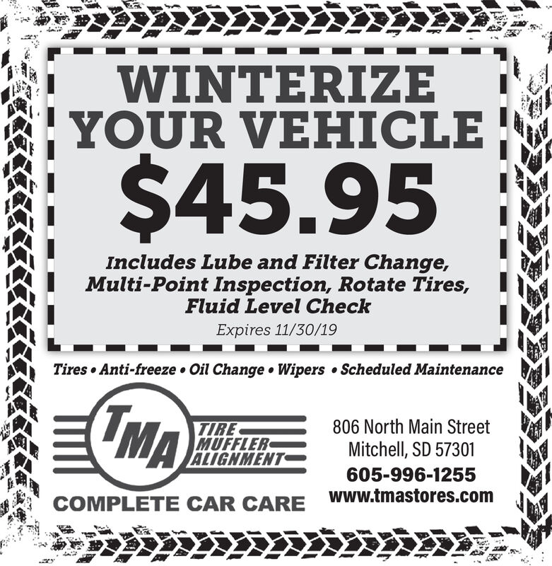 WINTERIZEYOUR VEHICLE$45.95Includes Lube and Filter Change,Multi-Point Inspection, Rotate Tires,Fluid Level CheckExpires 11/30/19Tires Anti-freeze Oil Change Wipers Scheduled Maintenance(TMA806 North Main StreetTIREMUFFLERALIGNMENTMitchell, SD 57301605-996-1255Www.tmastores.comCOMPLETE CAR CARE WINTERIZE YOUR VEHICLE $45.95 Includes Lube and Filter Change, Multi-Point Inspection, Rotate Tires, Fluid Level Check Expires 11/30/19 Tires Anti-freeze Oil Change Wipers Scheduled Maintenance (TMA 806 North Main Street TIRE MUFFLER ALIGNMENT Mitchell, SD 57301 605-996-1255 Www.tmastores.com COMPLETE CAR CARE