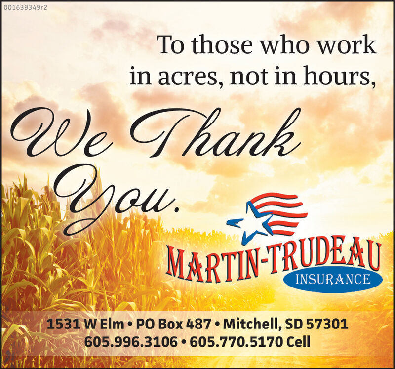 001639349r2To those who workin acres, not in hours,We Thankou.MARTIN-TRUDEAUINSURANCE1531 W Elm PO Box 487. Mitchell, SD 57301605.996.3106. 605.770.5170 Cell 001639349r2 To those who work in acres, not in hours, We Thank ou. MARTIN-TRUDEAU INSURANCE 1531 W Elm PO Box 487. Mitchell, SD 57301 605.996.3106. 605.770.5170 Cell