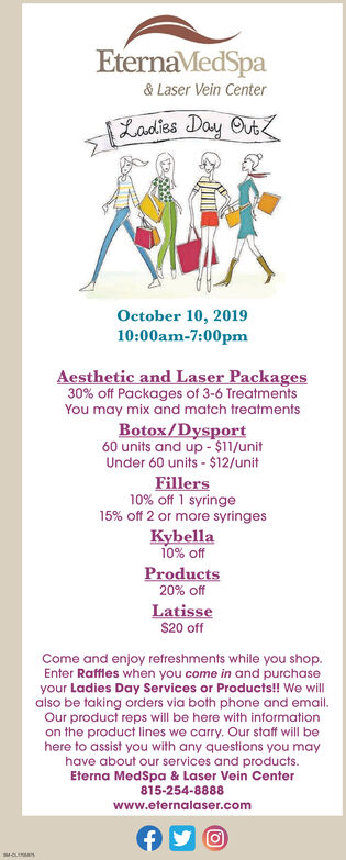 EternaMedSpa& Laser Vein CenterLadies Day OvtOctober 10, 201910:00am-7:00pmAesthetic and Laser Packages30% off Packages of 3-6 TreatmentsYou may mix and match treatmentsBotox/Dysport60 units and up -$11/unitUnder 60 units - $12/unitFillers10% off 1 syringe15% off 2 or more syringesKybella10% offProducts20% offLatisse$20 offCome and enjoy refreshments while you shop.Enter Raffles when you come in and purchaseyour Ladies Day Services or Products!! We willalso be taking orders via both phone and email.Our product reps will be here with informationon the product lines we carry. Our staff will behere to assist you with any questions you mayhave about our services and products.Eterna MedSpa & Laser Vein Center815-254-8888www.eternalaser.comMOLE EternaMedSpa & Laser Vein Center Ladies Day Ovt October 10, 2019 10:00am-7:00pm Aesthetic and Laser Packages 30% off Packages of 3-6 Treatments You may mix and match treatments Botox/Dysport 60 units and up -$11/unit Under 60 units - $12/unit Fillers 10% off 1 syringe 15% off 2 or more syringes Kybella 10% off Products 20% off Latisse $20 off Come and enjoy refreshments while you shop. Enter Raffles when you come in and purchase your Ladies Day Services or Products!! We will also be taking orders via both phone and email. Our product reps will be here with information on the product lines we carry. Our staff will be here to assist you with any questions you may have about our services and products. Eterna MedSpa & Laser Vein Center 815-254-8888 www.eternalaser.com MOLE